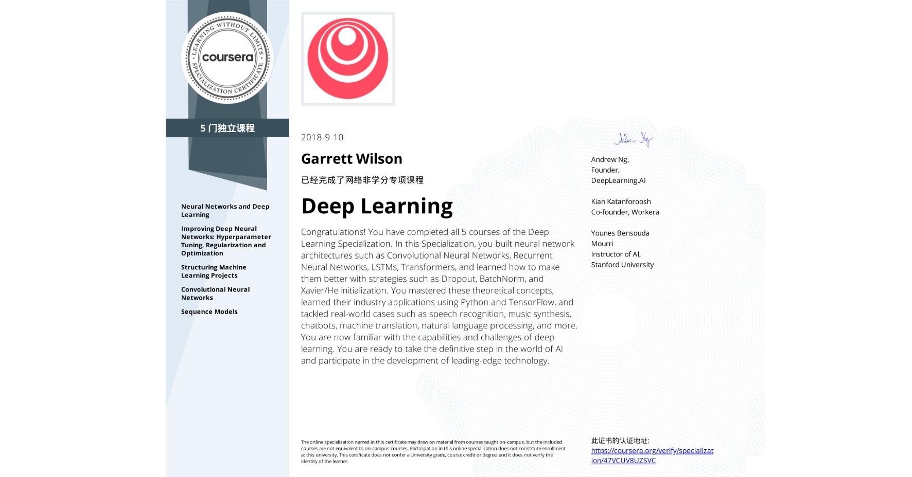 View certificate for Garrett Wilson, Deep Learning, offered through Coursera. Congratulations! You have completed all 5 courses of the Deep Learning Specialization.  In this Specialization, you built neural network architectures such as Convolutional Neural Networks, Recurrent Neural Networks, LSTMs, Transformers, and learned how to make them better with strategies such as Dropout, BatchNorm, and Xavier/He initialization. You mastered these theoretical concepts, learned their industry applications using Python and TensorFlow, and tackled real-world cases such as speech recognition, music synthesis, chatbots, machine translation, natural language processing, and more.  You are now familiar with the capabilities and challenges of deep learning. You are ready to take the definitive step in the world of AI and participate in the development of leading-edge technology.