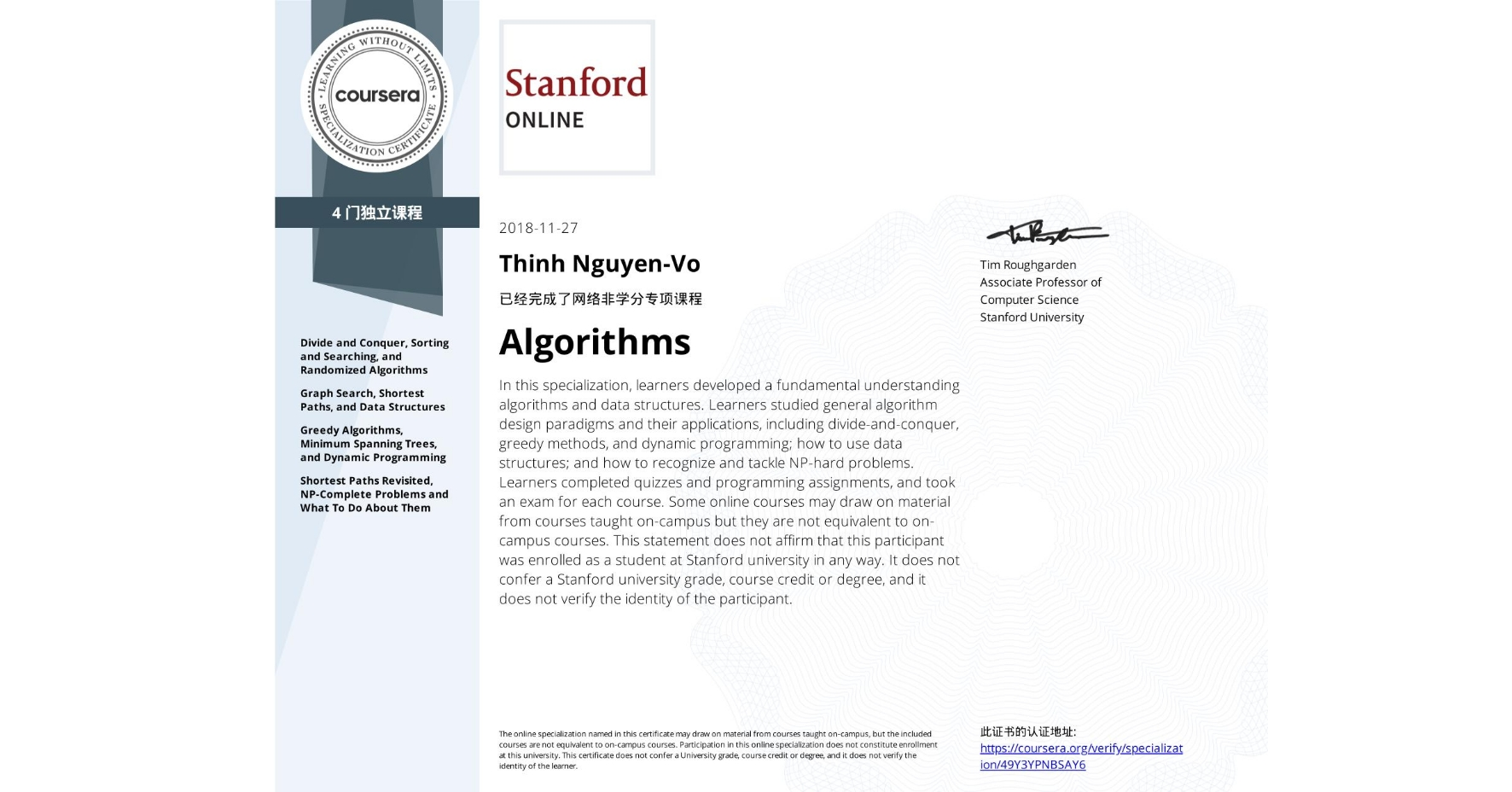 View certificate for Thinh Nguyen-Vo, Algorithms, offered through Coursera. In this specialization, learners developed a fundamental understanding algorithms and data structures. Learners studied general algorithm design paradigms and their applications, including divide-and-conquer, greedy methods, and dynamic programming; how to use data structures; and how to recognize and tackle NP-hard problems.  Learners completed quizzes and programming assignments, and took an exam for each course.  Some online courses may draw on material from courses taught on-campus but they are not equivalent to on-campus courses. This statement does not affirm that this participant was enrolled as a student at Stanford university in any way. It does not confer a Stanford university grade, course credit or degree, and it does not verify the identity of the participant.