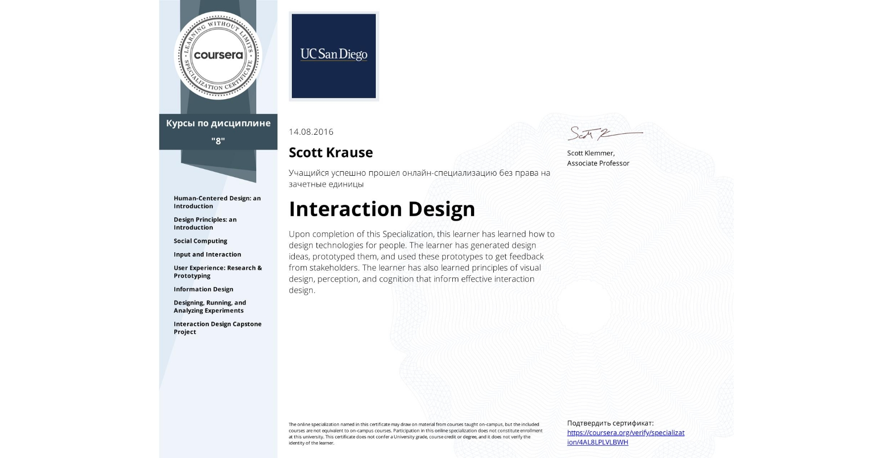 View certificate for Scott Krause, Interaction Design, offered through Coursera. Upon completion of this Specialization, this learner has learned how to design technologies for people. The learner has generated design ideas, prototyped them, and used these prototypes to get feedback from stakeholders. The learner has also learned principles of visual design, perception, and cognition that inform effective interaction design.