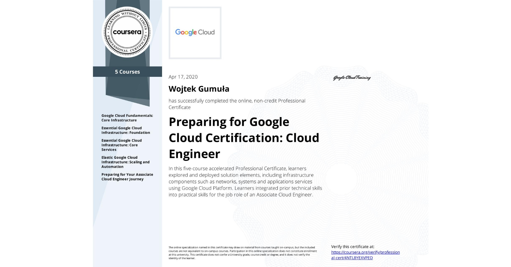 View certificate for Wojtek Gumula, Cloud Engineering with Google Cloud, offered through Coursera. In this five-course accelerated Professional Certificate, learners explored and deployed solution elements, including infrastructure components such as networks, systems and applications services using Google Cloud Platform. Learners integrated prior technical skills into practical skills for the job role of an Associate Cloud Engineer.