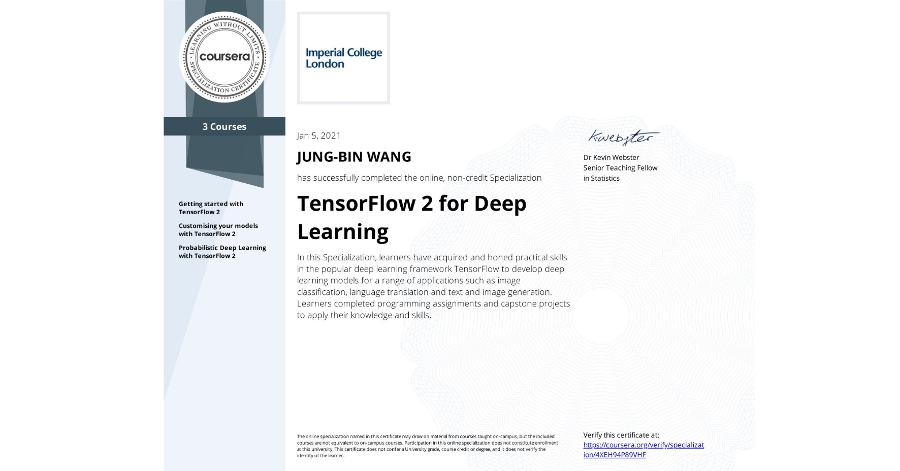 View certificate for JUNG-BIN WANG, TensorFlow 2 for Deep Learning, offered through Coursera. In this Specialization, learners have acquired and honed practical skills in the popular deep learning framework TensorFlow to develop deep learning models for a range of applications such as image classification, language translation and text and image generation. Learners completed programming assignments and capstone projects to apply their knowledge and skills.