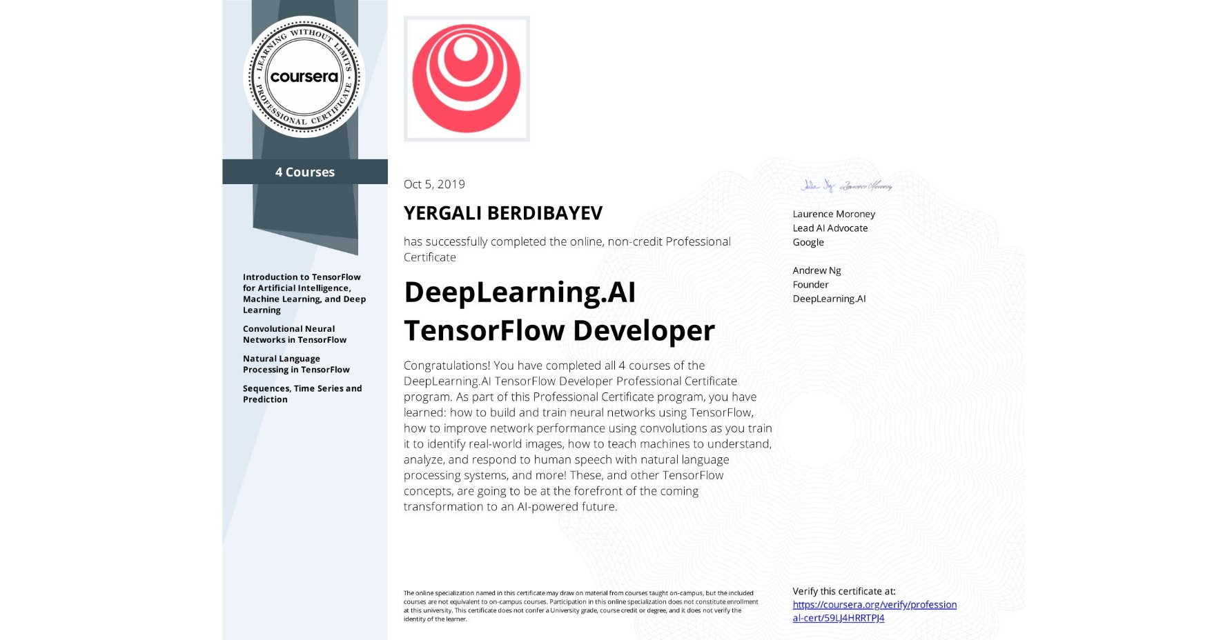 View certificate for Yergali Berdibayev, DeepLearning.AI TensorFlow Developer, offered through Coursera. Congratulations! You have completed all 4 courses of the DeepLearning.AI TensorFlow Developer Professional Certificate program.   As part of this Professional Certificate program, you have learned: how to build and train neural networks using TensorFlow, how to improve network performance using convolutions as you train it to identify real-world images, how to teach machines to understand, analyze, and respond to human speech with natural language processing systems, and more!  These, and other TensorFlow concepts, are going to be at the forefront of the coming transformation to an AI-powered future.