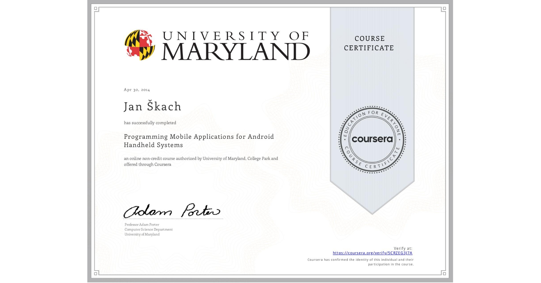 View certificate for Jan Škach, Programming Mobile Applications for Android Handheld Systems, an online non-credit course authorized by University of Maryland, College Park and offered through Coursera