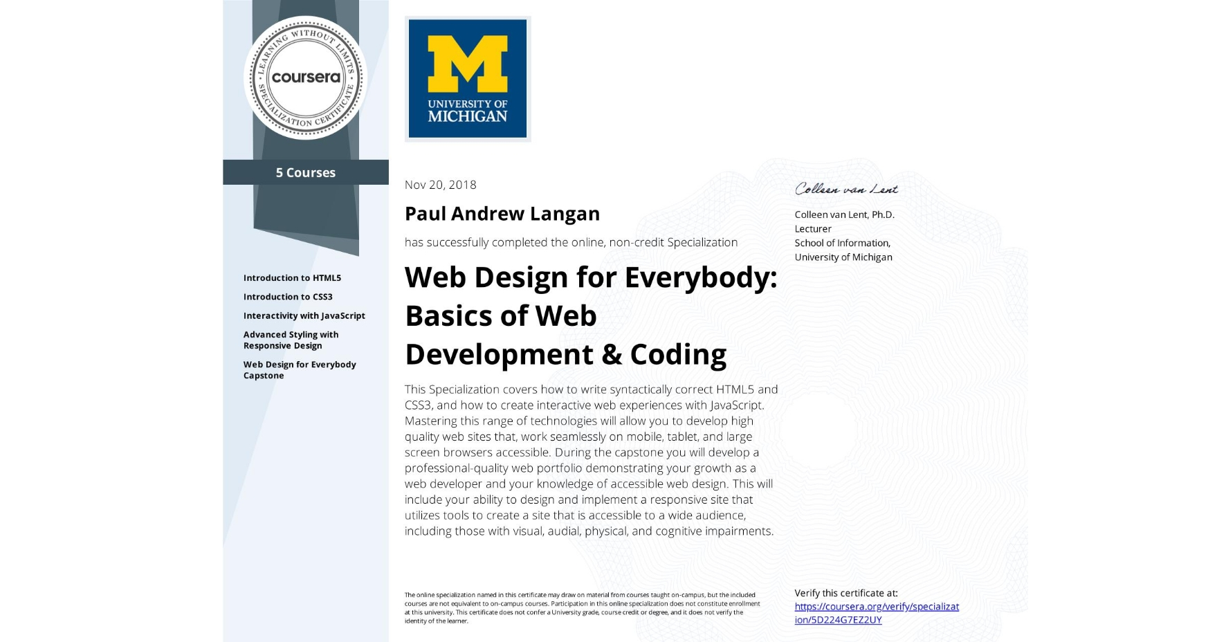 View certificate for Paul Andrew Langan, Web Design for Everybody: Basics of Web Development & Coding, offered through Coursera. This Specialization covers how to write syntactically correct HTML5 and CSS3, and how to create interactive web experiences with JavaScript. Mastering this range of technologies will allow you to develop high quality web sites that, work seamlessly on mobile, tablet, and large screen browsers accessible. During the capstone you will develop a professional-quality web portfolio demonstrating your growth as a web developer and your knowledge of accessible web design. This will include your ability to design and implement a responsive site that utilizes tools to create a site that is accessible to a wide audience, including those with visual, audial, physical, and cognitive impairments.