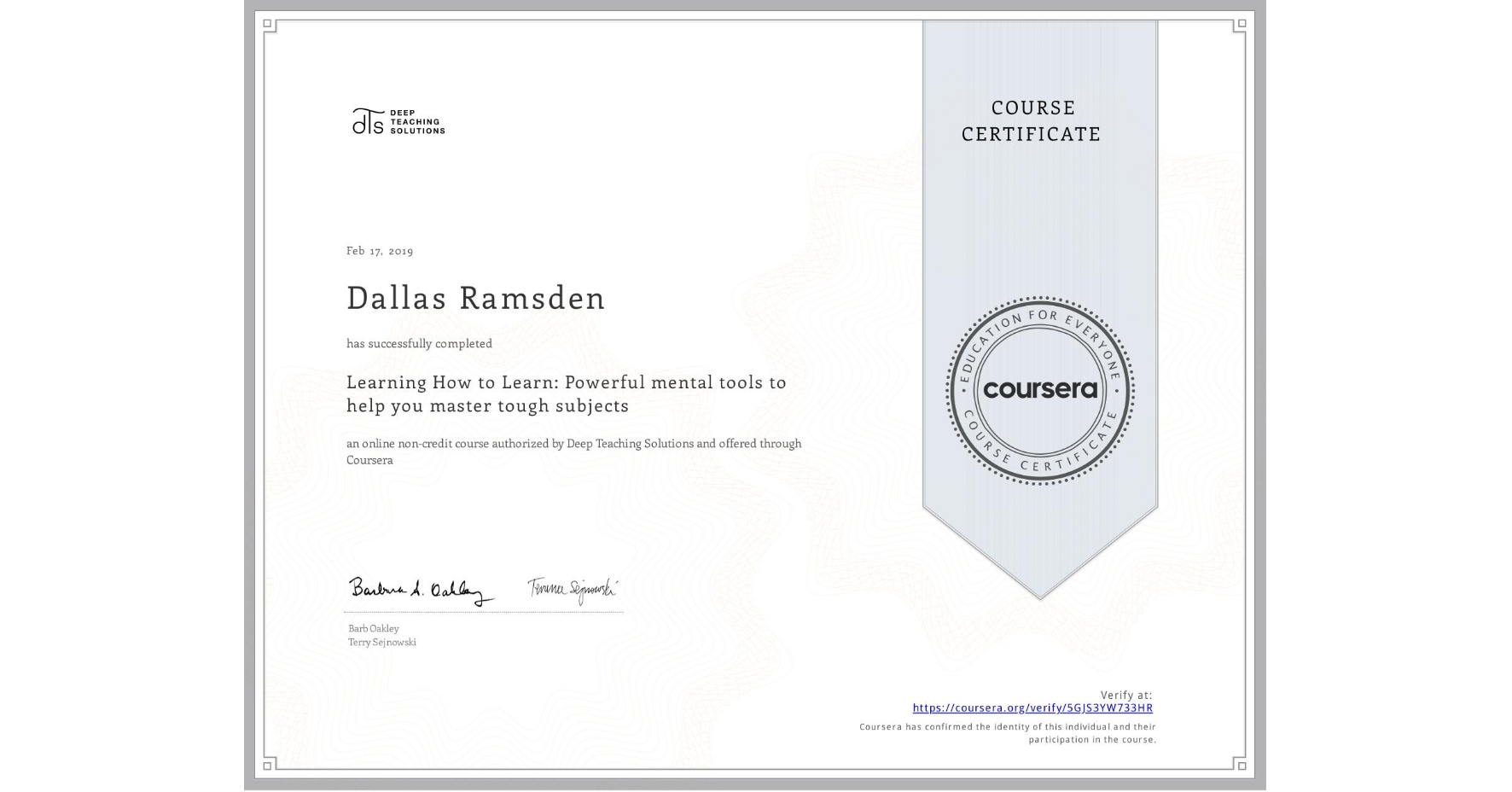 View certificate for Dallas Ramsden, Learning How to Learn: Powerful mental tools to help you master tough subjects, an online non-credit course authorized by McMaster University & University of California San Diego and offered through Coursera