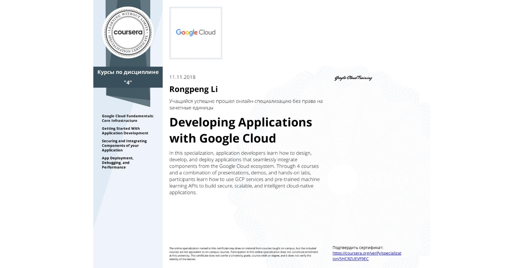 View certificate for Rongpeng Li, Developing Applications with Google Cloud, offered through Coursera. In this specialization, application developers learn how to design, develop, and deploy applications that seamlessly integrate components from the Google Cloud ecosystem. Through 4 courses and a combination of presentations, demos, and hands-on labs, participants learn how to use GCP services and pre-trained machine learning APIs to build secure, scalable, and intelligent cloud-native applications.