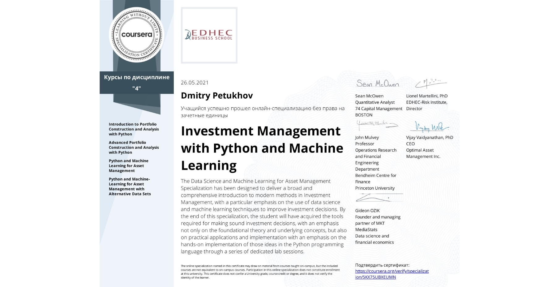 View certificate for Dmitry Petukhov, Investment Management with Python and Machine Learning, offered through Coursera. The Data Science and Machine Learning for Asset Management Specialization has been designed to deliver a broad and comprehensive introduction to modern methods in Investment Management, with a particular emphasis on the use of data science and machine learning techniques to improve investment decisions. By the end of this specialization, the student will have acquired the tools required for making sound investment decisions, with an emphasis not only on the foundational theory and underlying concepts, but also on practical applications and implementation with an emphasis on the hands-on implementation of those ideas in the Python programming language through a series of dedicated lab sessions.