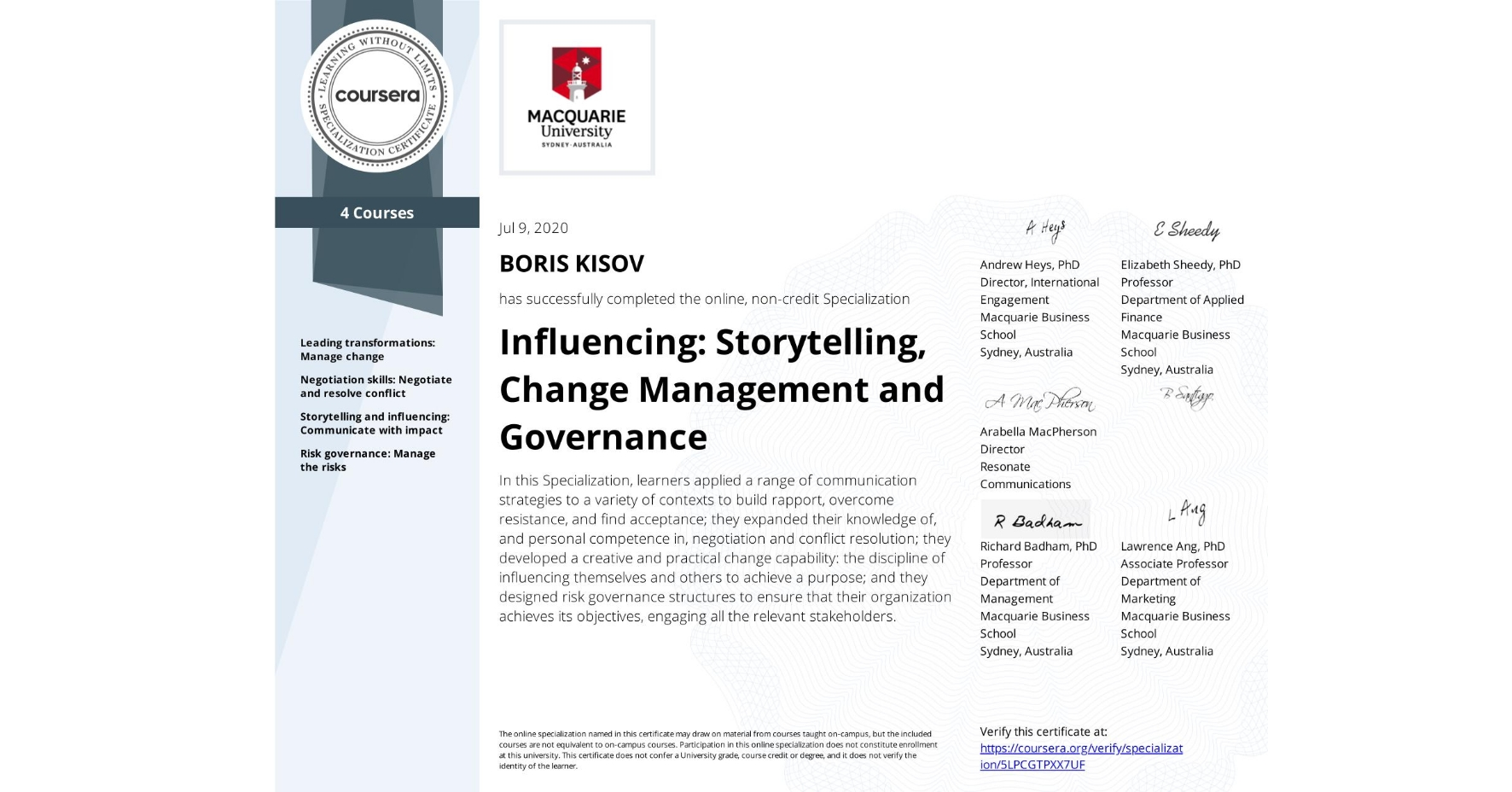 View certificate for BORIS KISOV, Influencing: Storytelling, Change Management and Governance, offered through Coursera. In this Specialization, learners applied a range of communication strategies to a variety of contexts to build rapport, overcome resistance, and find acceptance; they expanded their knowledge of, and personal competence in, negotiation and conflict resolution; they developed a creative and practical change capability: the discipline of influencing themselves and others to achieve a purpose; and they designed risk governance structures to ensure that their organization achieves its objectives, engaging all the relevant stakeholders.