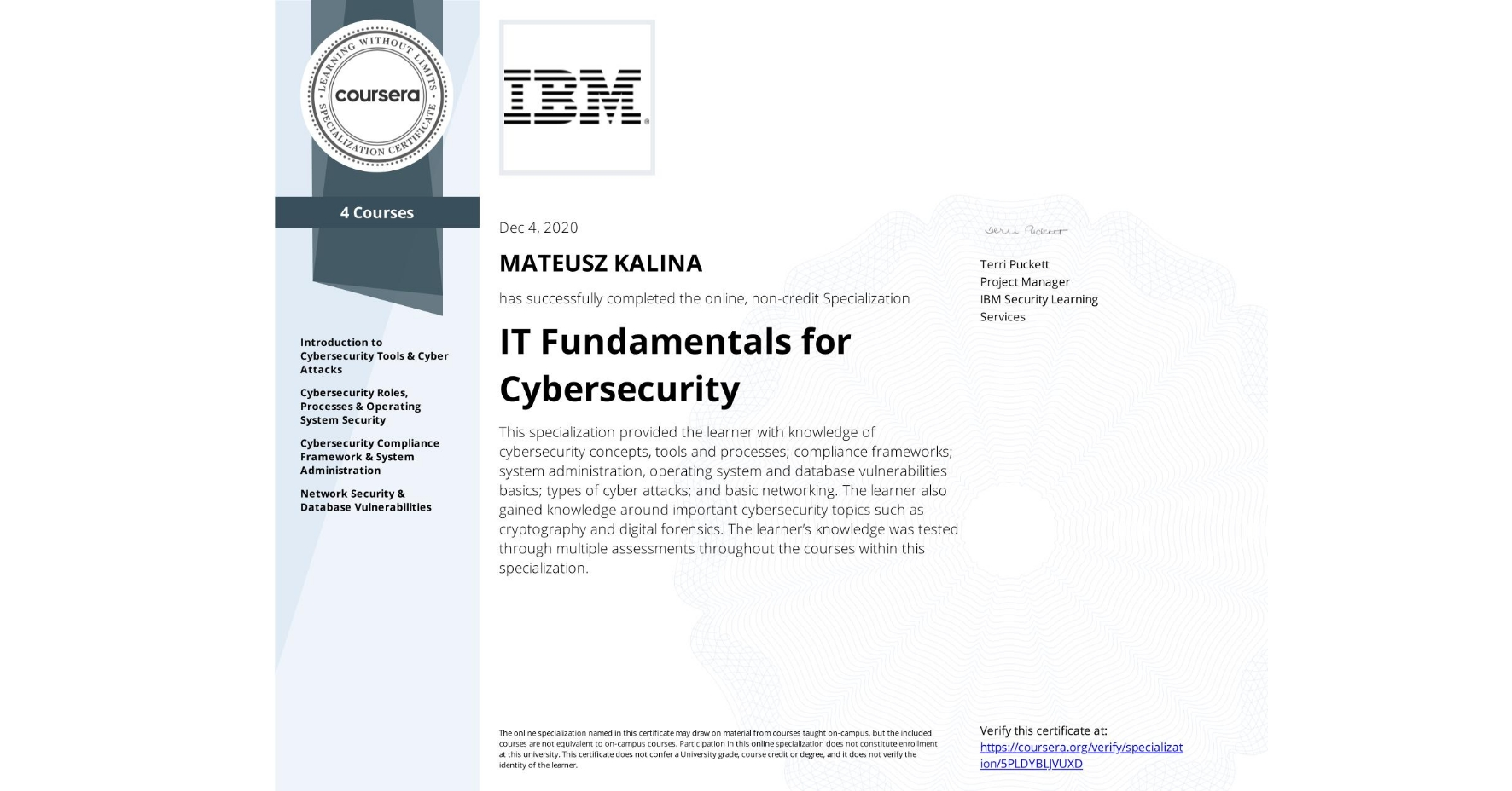 View certificate for MATEUSZ KALINA, IT Fundamentals for Cybersecurity, offered through Coursera. This specialization provided the learner with knowledge of cybersecurity concepts, tools and processes; compliance frameworks; system administration, operating system and database vulnerabilities basics; types of cyber attacks; and basic networking.  The learner also gained knowledge around important cybersecurity topics such as cryptography and digital forensics.  The learner's knowledge was tested through multiple assessments throughout the courses within this specialization.