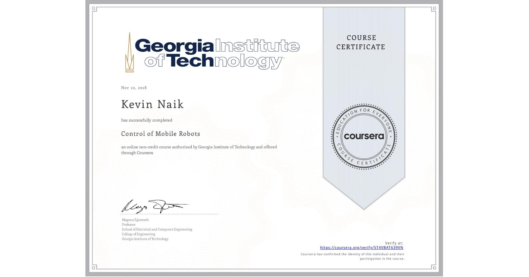 View certificate for Kevin Naik, Control of Mobile Robots, an online non-credit course authorized by Georgia Institute of Technology and offered through Coursera