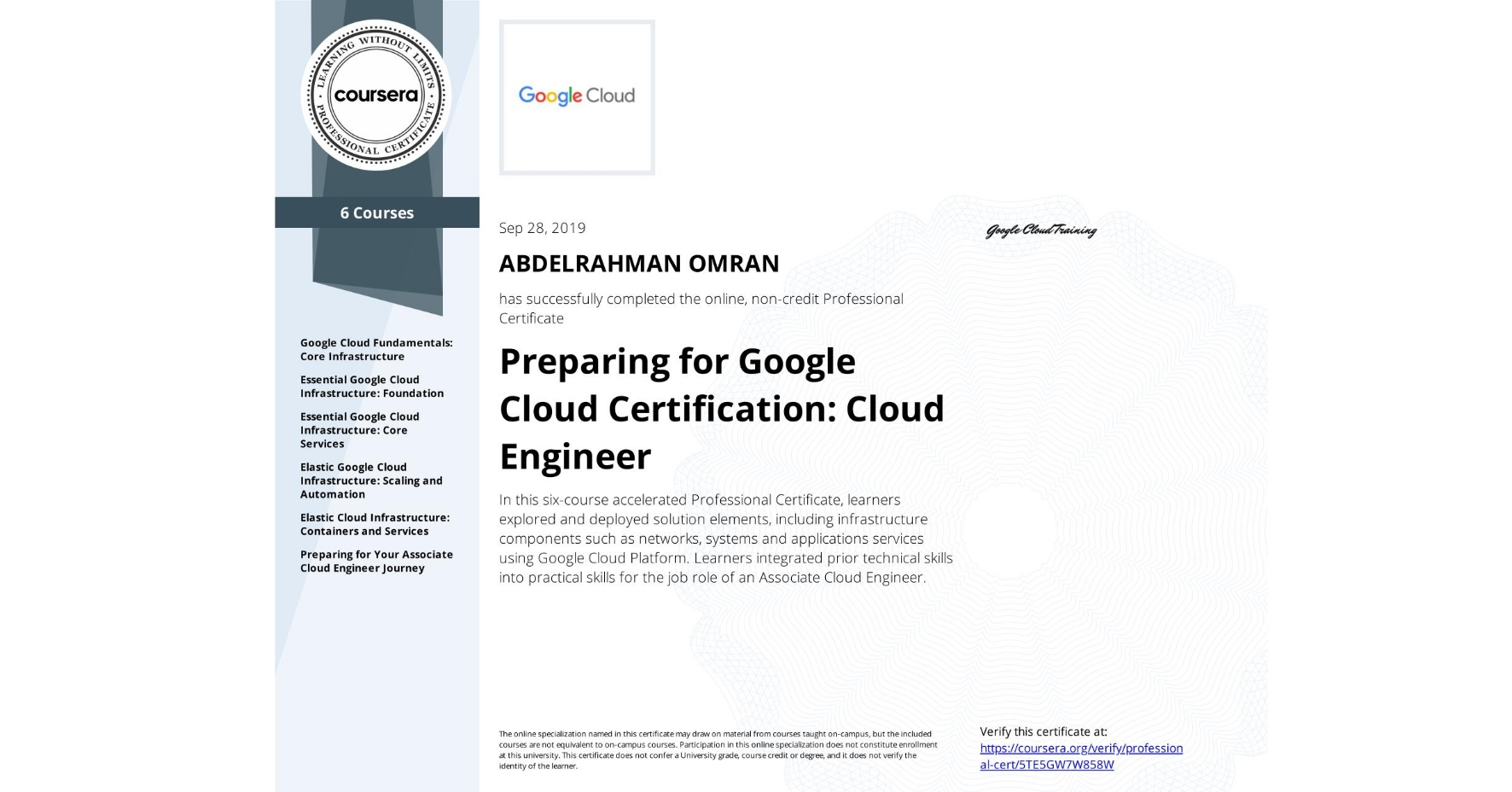 View certificate for ABDELRAHMAN OMRAN, Cloud Engineering with Google Cloud, offered through Coursera. In this six-course accelerated Professional Certificate, learners explored and deployed solution elements, including infrastructure components such as networks, systems and applications services using Google Cloud Platform. Learners integrated prior technical skills into practical skills for the job role of an Associate Cloud Engineer.