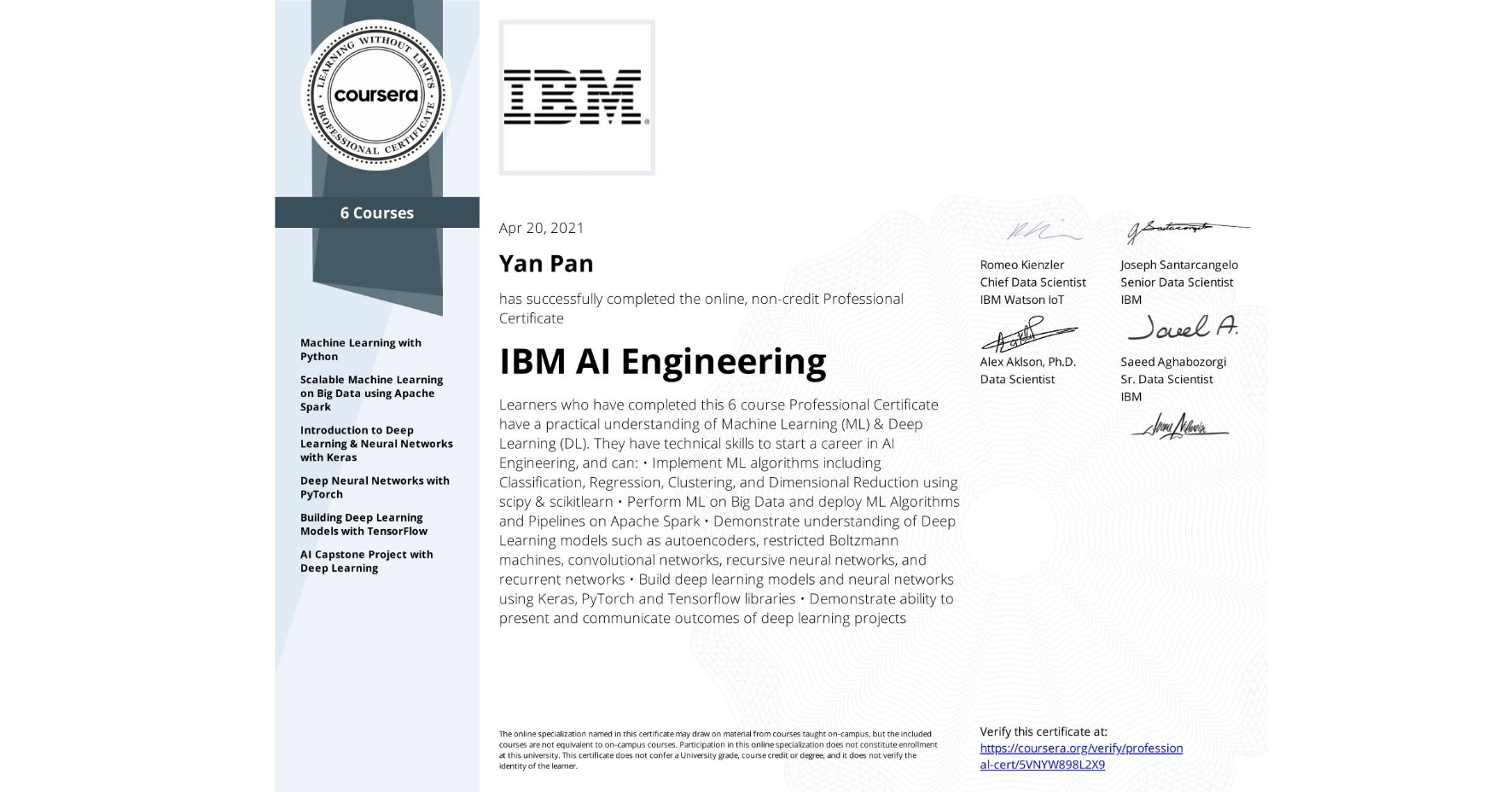 View certificate for Yan Pan, IBM AI Engineering, offered through Coursera. Learners who have completed this 6 course Professional Certificate have a practical understanding of Machine Learning (ML) & Deep Learning (DL). They have technical skills to start a career in AI Engineering, and can: •	Implement ML algorithms including Classification, Regression, Clustering, and Dimensional Reduction using scipy & scikitlearn •	Perform ML on Big Data and deploy ML Algorithms and Pipelines on Apache Spark •	Demonstrate understanding of Deep Learning models such as autoencoders, restricted Boltzmann machines,  convolutional networks, recursive neural networks, and recurrent networks •	Build deep learning models and neural networks using Keras, PyTorch and Tensorflow libraries •	Demonstrate ability to present and communicate outcomes of deep learning projects
