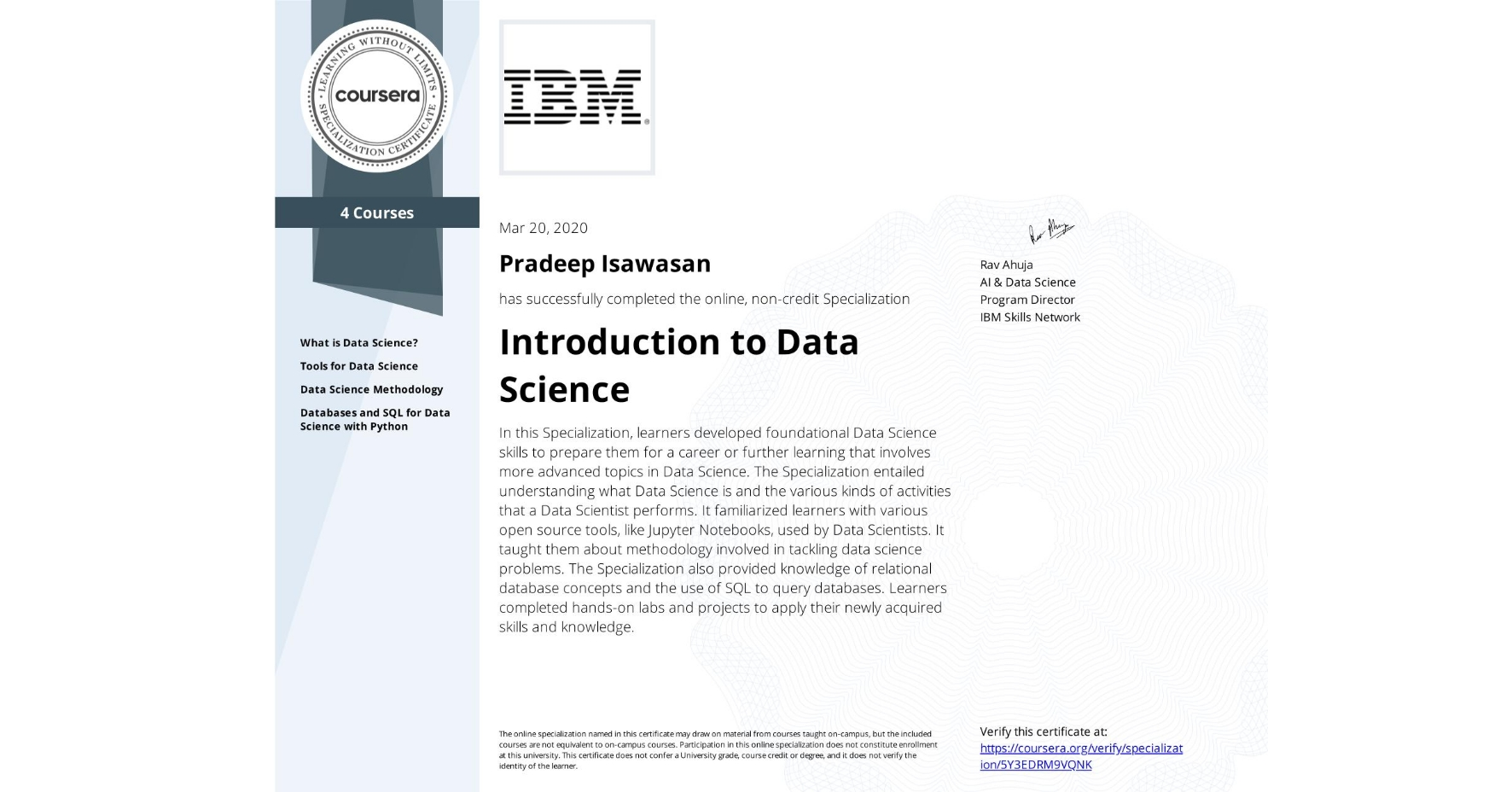 View certificate for Pradeep Isawasan, Introduction to Data Science, offered through Coursera. In this Specialization learners developed foundational Data Science skills to prepare them for a career or further learning that involves more advanced topics in Data Science. The specialization entailed understanding what is Data Science is and the various kinds of activities that a Data Scientist's perform. It familiarized learners with various open source tools, like Jupyter notebooks, used by Data Scientists. It taught them about methodology involved in tackling data science problems. The specialization also provided knowledge of relational database concepts and the use of SQL to query databases. Learners completed hands-on labs and projects to apply their newly acquired skills and knowledge.