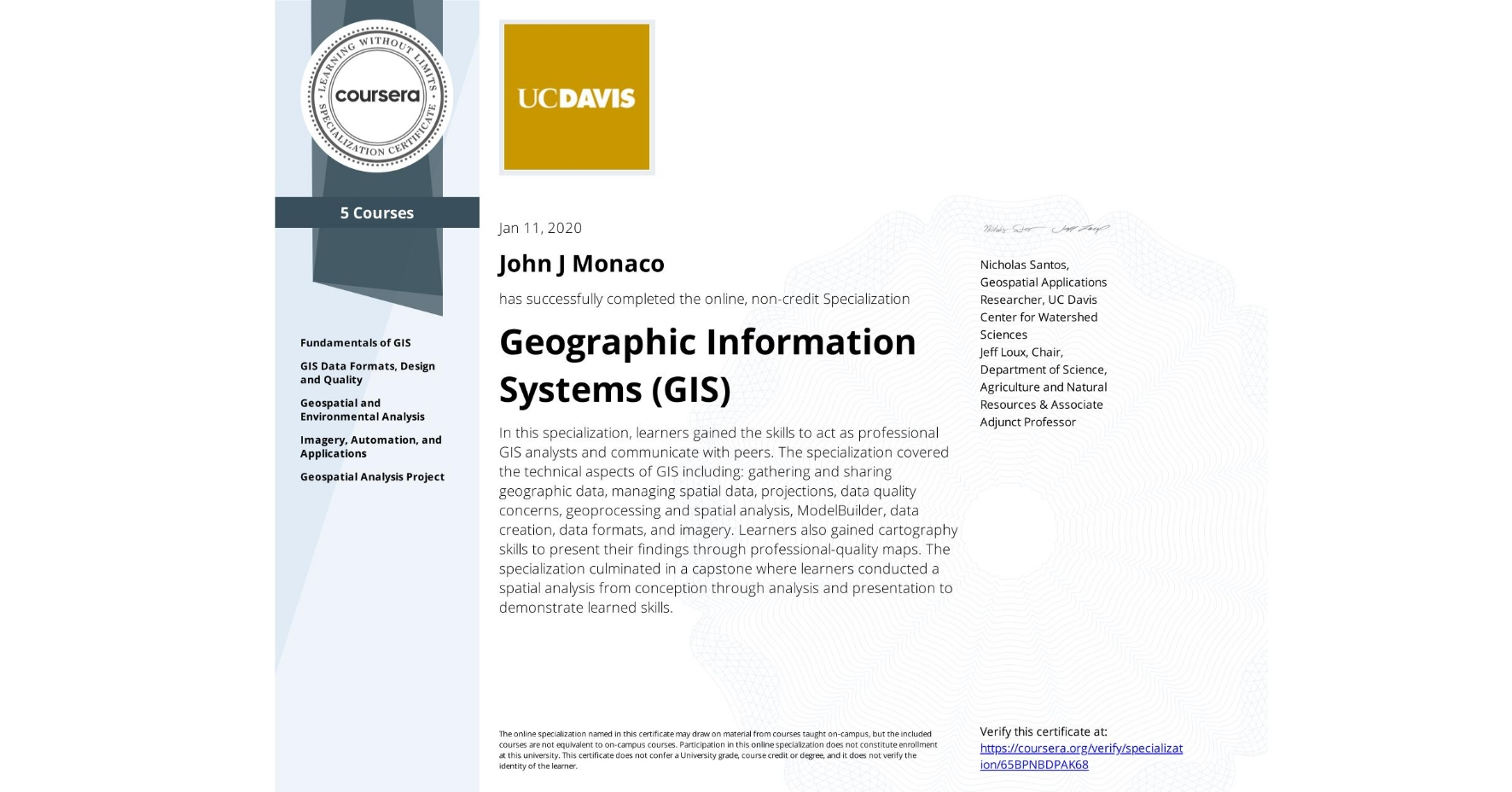 View certificate for John J Monaco, Geographic Information Systems  (GIS), offered through Coursera. In this specialization, learners gained the skills to act as professional GIS analysts and communicate with peers. The specialization covered the technical aspects of GIS including: gathering and sharing geographic data, managing spatial data, projections, data quality concerns, geoprocessing and spatial analysis, ModelBuilder, data creation, data formats, and imagery. Learners also gained cartography skills to present their findings through professional-quality maps. The specialization culminated in a capstone where learners conducted a spatial analysis from conception through analysis and presentation to demonstrate learned skills.