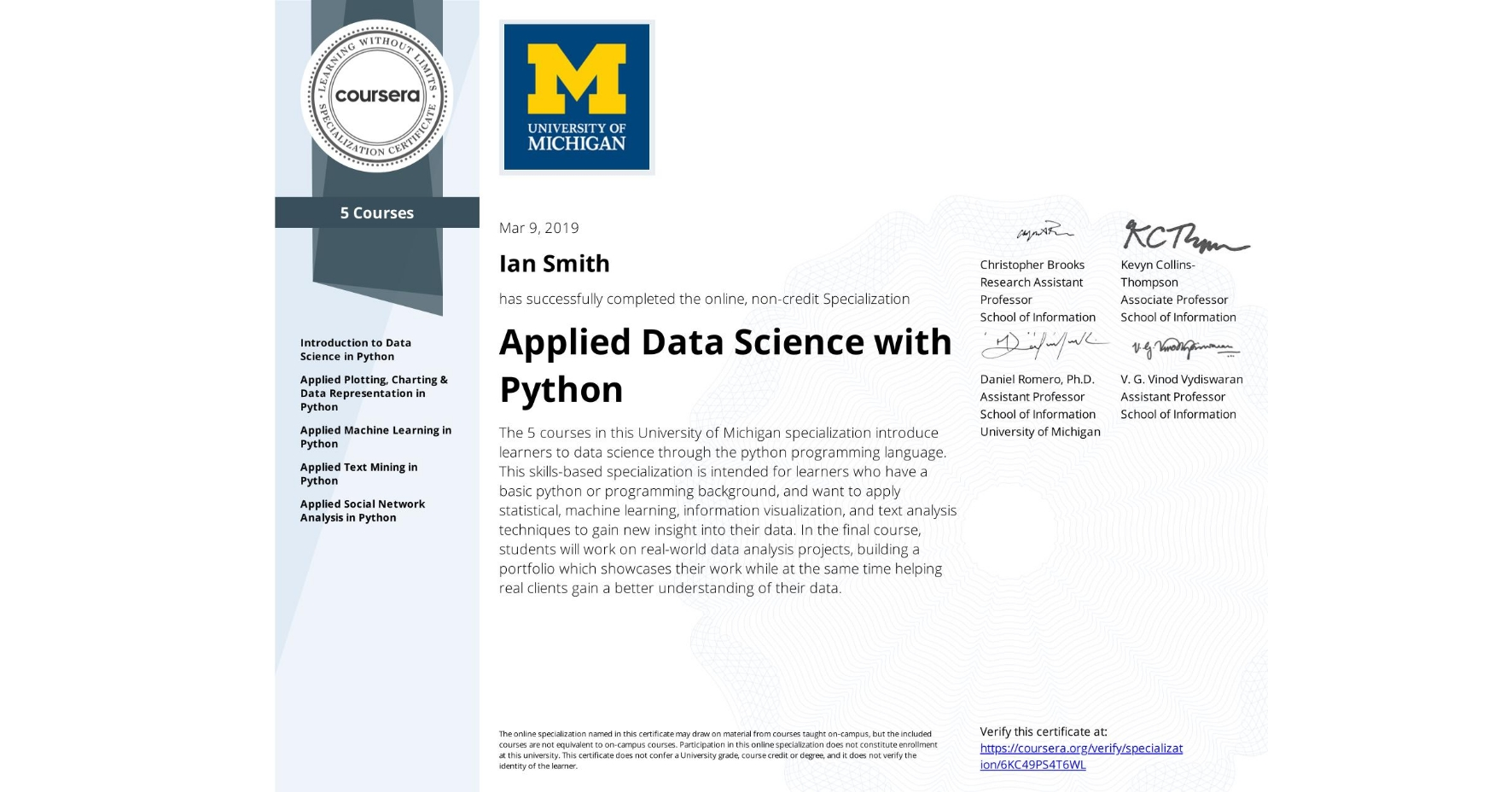 View certificate for Ian Smith, Applied Data Science with Python, offered through Coursera. The 5 courses in this University of Michigan specialization introduce learners to data science through the python programming language. This skills-based specialization is intended for learners who have a basic python or programming background, and want to apply statistical, machine learning, information visualization, and text analysis techniques to gain new insight into their data. In the final course, students will work on real-world data analysis projects, building a portfolio which showcases their work while at the same time helping real clients gain a better understanding of their data.