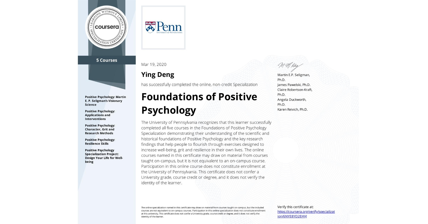 View certificate for Ying Deng, Foundations of Positive Psychology , offered through Coursera. The University of Pennsylvania recognizes that this learner successfully completed all five courses in the Foundations of Positive Psychology Specialization demonstrating their understanding of the scientific and historical foundations of Positive Psychology and the key research findings that help people to flourish through exercises designed to increase well-being, grit and resilience in their own lives. The online courses named in this certificate may draw on material from courses taught on-campus, but it is not equivalent to an on-campus course.  Participation in this online course does not constitute enrollment at the University of Pennsylvania. This certificate does not confer a University grade, course credit or degree, and it does not verify the identity of the learner.