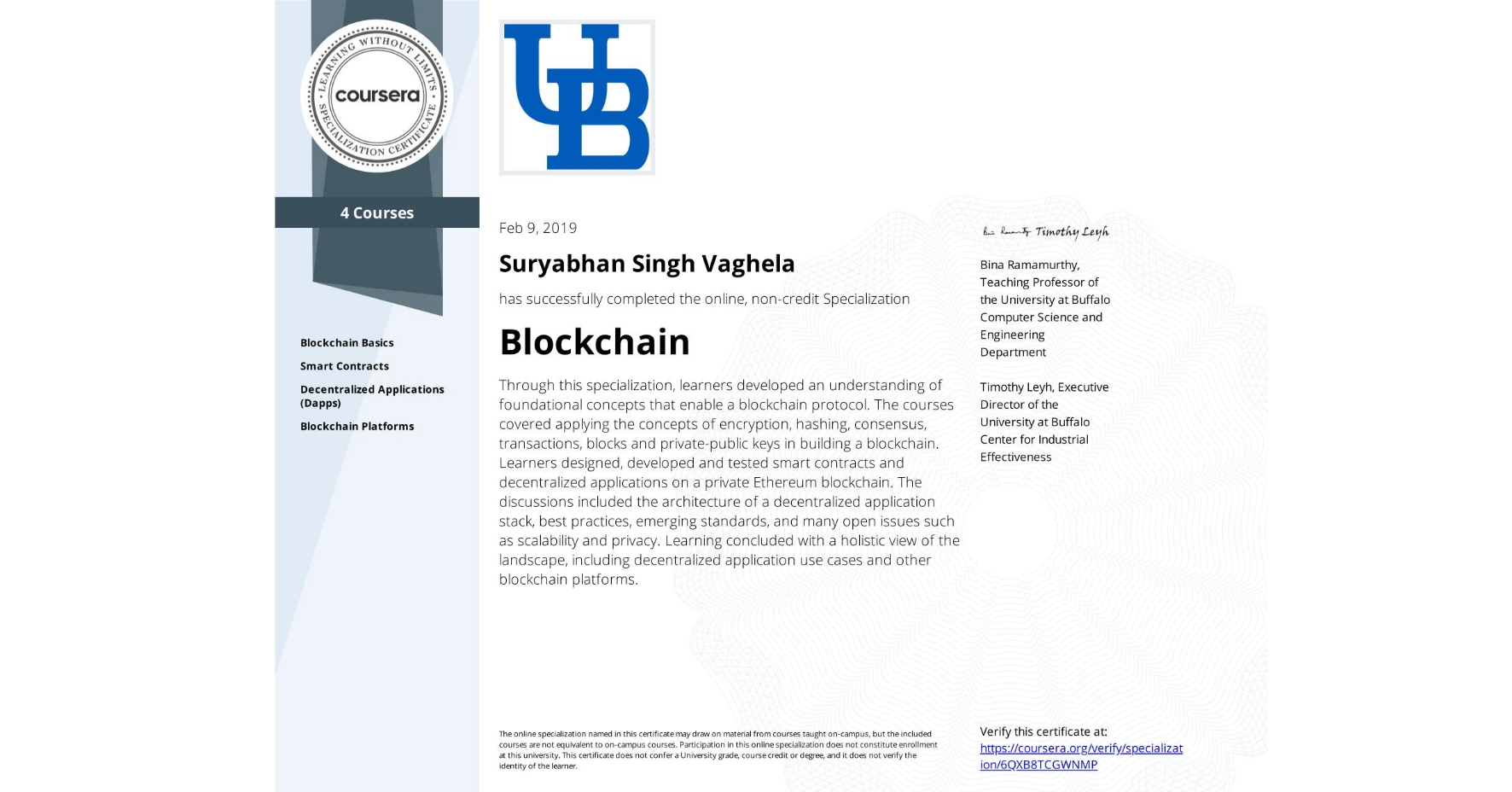 View certificate for Suryabhan Singh Vaghela, Blockchain, offered through Coursera. Through this specialization, learners developed an understanding of foundational concepts that enable a blockchain protocol. The courses covered applying the concepts of encryption, hashing, consensus, transactions, blocks and private-public keys in building a blockchain. Learners designed, developed and tested smart contracts and decentralized applications on a private Ethereum blockchain. The discussions included the architecture of a decentralized application stack, best practices, emerging standards, and many open issues such as scalability and privacy. Learning concluded with a holistic view of the landscape, including decentralized application use cases and other blockchain platforms.