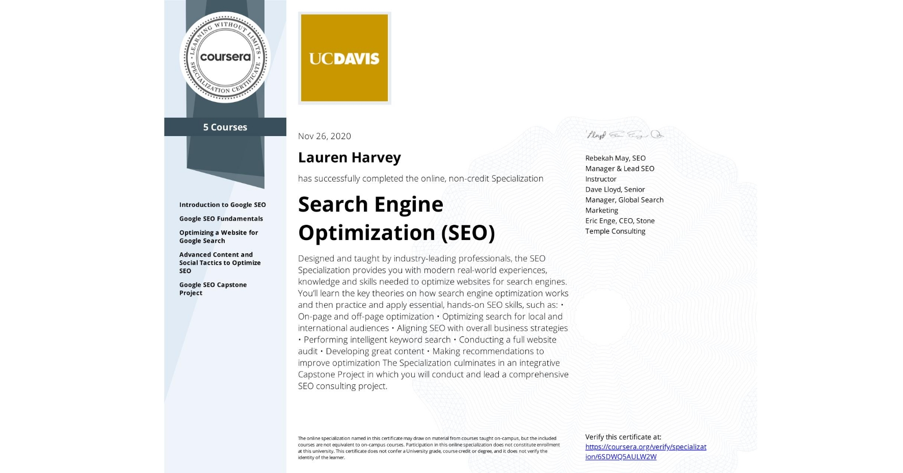 View certificate for Lauren Nicole Harvey, Search Engine Optimization (SEO), offered through Coursera. Designed and taught by industry-leading professionals, the SEO Specialization provides you with modern real-world experiences, knowledge and skills needed to optimize websites for search engines.  You'll learn the key theories on how search engine optimization works and then practice and apply essential, hands-on SEO skills, such as:  • On-page and off-page optimization • Optimizing search for local and international audiences • Aligning SEO with overall business strategies • Performing intelligent keyword search • Conducting a full website audit • Developing great content • Making recommendations to improve optimization  The Specialization culminates in an integrative Capstone Project in which you will conduct and lead a comprehensive SEO consulting project.