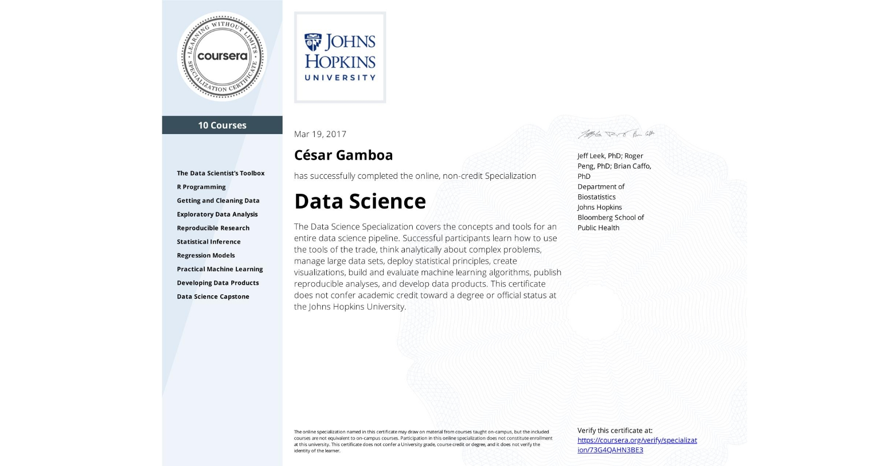 View certificate for César Gamboa, Data Science, offered through Coursera. The Data Science Specialization covers the concepts and tools for an entire data science pipeline. Successful participants learn how to use the tools of the trade, think analytically about complex problems, manage large data sets, deploy statistical principles, create visualizations, build and evaluate machine learning algorithms, publish reproducible analyses, and develop data products.    This certificate does not confer academic credit toward a degree or official status at the Johns Hopkins University.