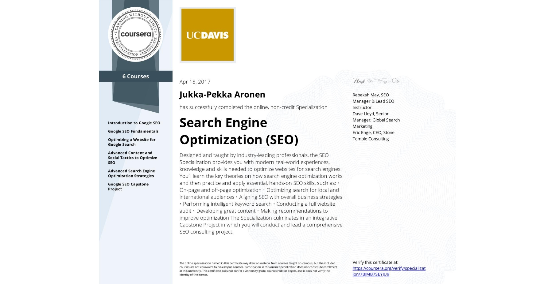 View certificate for Jukka-Pekka Aronen, Search Engine Optimization (SEO), offered through Coursera. Designed and taught by industry-leading professionals, the SEO Specialization provides you with modern real-world experiences, knowledge and skills needed to optimize websites for search engines.  You'll learn the key theories on how search engine optimization works and then practice and apply essential, hands-on SEO skills, such as:  • On-page and off-page optimization • Optimizing search for local and international audiences • Aligning SEO with overall business strategies • Performing intelligent keyword search • Conducting a full website audit • Developing great content • Making recommendations to improve optimization  The Specialization culminates in an integrative Capstone Project in which you will conduct and lead a comprehensive SEO consulting project.