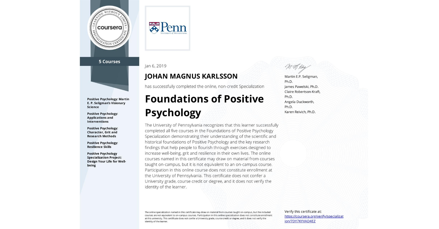 View certificate for JOHAN MAGNUS  KARLSSON, Foundations of Positive Psychology , offered through Coursera. The University of Pennsylvania recognizes that this learner successfully completed all five courses in the Foundations of Positive Psychology Specialization demonstrating their understanding of the scientific and historical foundations of Positive Psychology and the key research findings that help people to flourish through exercises designed to increase well-being, grit and resilience in their own lives. The online courses named in this certificate may draw on material from courses taught on-campus, but it is not equivalent to an on-campus course.  Participation in this online course does not constitute enrollment at the University of Pennsylvania. This certificate does not confer a University grade, course credit or degree, and it does not verify the identity of the learner.