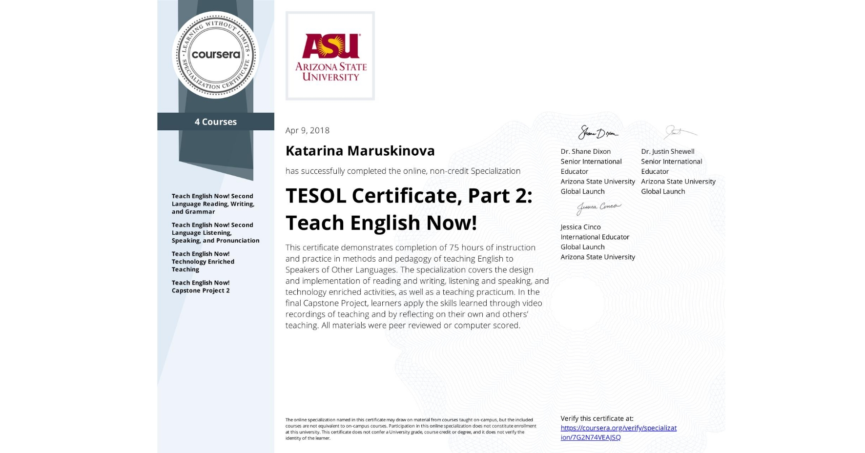 View certificate for Katarina Maruskinova, TESOL Certificate, Part 2: Teach English Now!, offered through Coursera. This certificate demonstrates completion of 75 hours of instruction and practice in methods and pedagogy of teaching English to Speakers of Other Languages.  The specialization covers the design and implementation of reading and writing, listening and speaking, and technology enriched activities, as well as a teaching practicum. In the final Capstone Project, learners apply the skills learned through video recordings of teaching and by reflecting on their own and others' teaching. All materials were peer reviewed or computer scored.