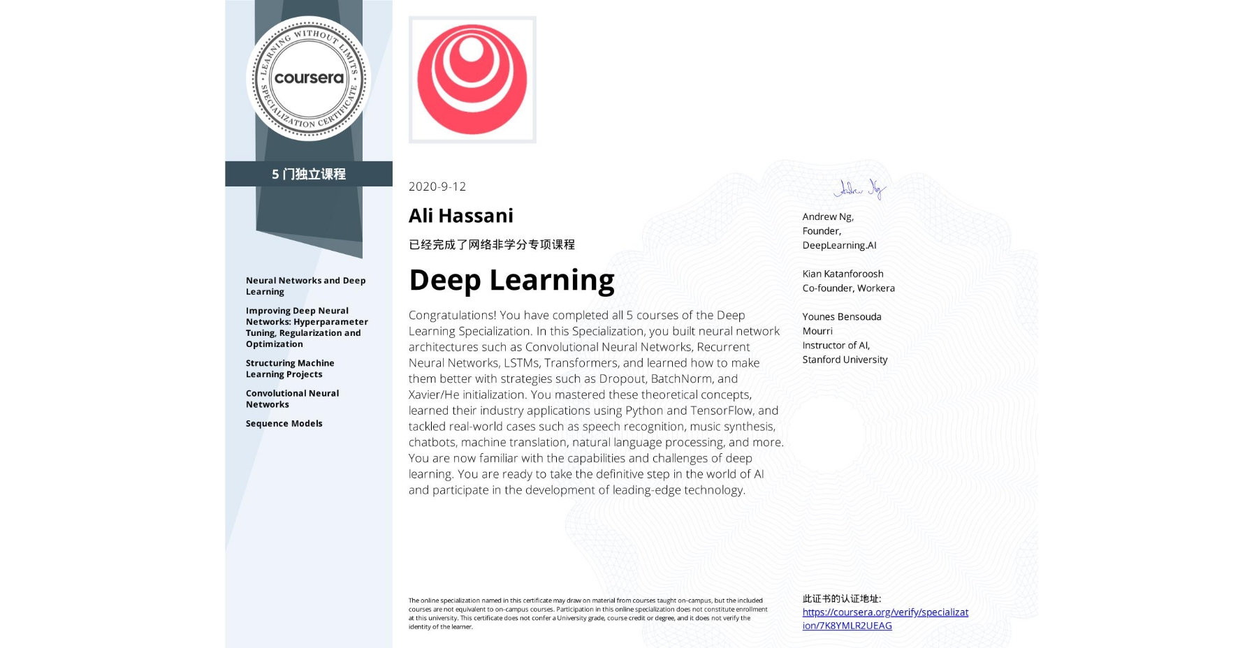 View certificate for Ali Hassani, Deep Learning, offered through Coursera. Congratulations! You have completed all 5 courses of the Deep Learning Specialization.  In this Specialization, you built neural network architectures such as Convolutional Neural Networks, Recurrent Neural Networks, LSTMs, Transformers, and learned how to make them better with strategies such as Dropout, BatchNorm, and Xavier/He initialization. You mastered these theoretical concepts, learned their industry applications using Python and TensorFlow, and tackled real-world cases such as speech recognition, music synthesis, chatbots, machine translation, natural language processing, and more.  You are now familiar with the capabilities and challenges of deep learning. You are ready to take the definitive step in the world of AI and participate in the development of leading-edge technology.