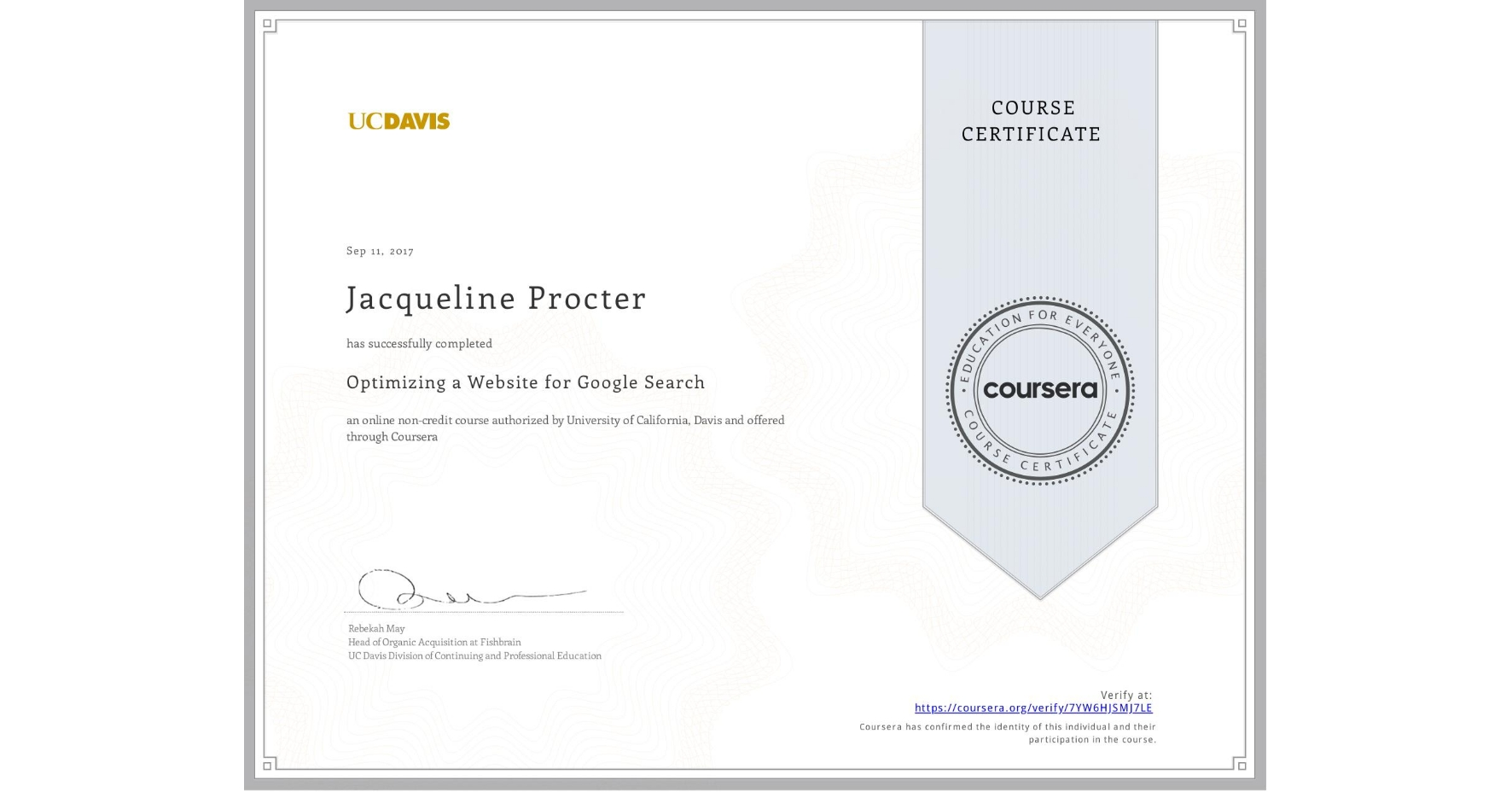 View certificate for Jacqueline Procter, Optimizing a Website for Google Search, an online non-credit course authorized by University of California, Davis and offered through Coursera