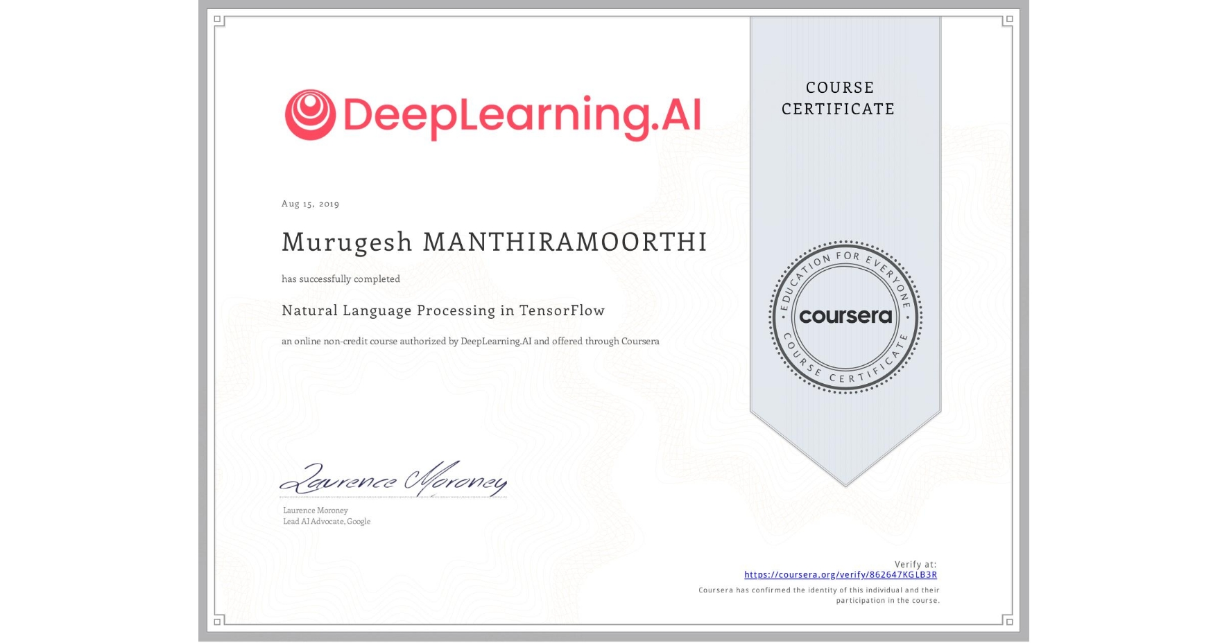 View certificate for Murugesh Manthiramoorthi, Natural Language Processing in TensorFlow, an online non-credit course authorized by DeepLearning.AI and offered through Coursera