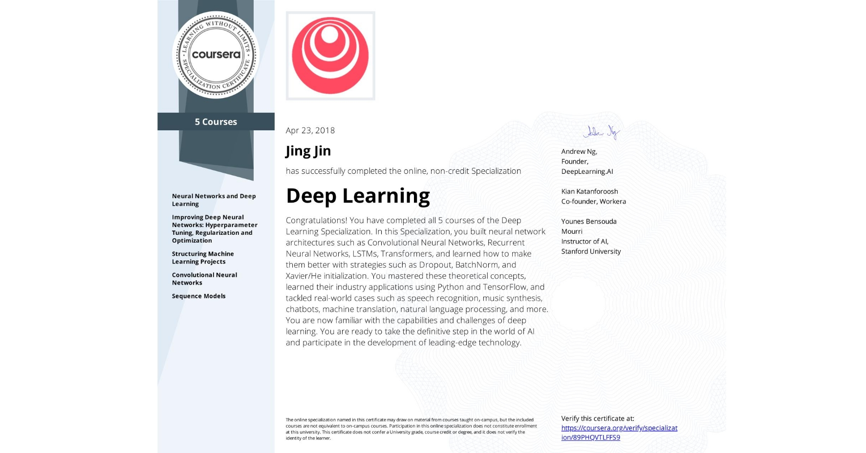View certificate for Jing Jin, Deep Learning, offered through Coursera. The Deep Learning Specialization is designed to prepare learners to participate in the development of cutting-edge AI technology, and to understand the capability, the challenges, and the consequences of the rise of deep learning. Through five interconnected courses, learners develop a profound knowledge of the hottest AI algorithms, mastering deep learning from its foundations (neural networks) to its industry applications (Computer Vision, Natural Language Processing, Speech Recognition, etc.).
