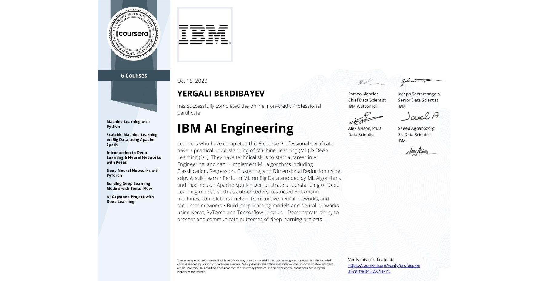 View certificate for Yergali Berdibayev, IBM AI Engineering, offered through Coursera. Learners who have completed this 6 course Professional Certificate have a practical understanding of Machine Learning (ML) & Deep Learning (DL). They have technical skills to start a career in AI Engineering, and can: •	Implement ML algorithms including Classification, Regression, Clustering, and Dimensional Reduction using scipy & scikitlearn •	Perform ML on Big Data and deploy ML Algorithms and Pipelines on Apache Spark •	Demonstrate understanding of Deep Learning models such as autoencoders, restricted Boltzmann machines,  convolutional networks, recursive neural networks, and recurrent networks •	Build deep learning models and neural networks using Keras, PyTorch and Tensorflow libraries •	Demonstrate ability to present and communicate outcomes of deep learning projects