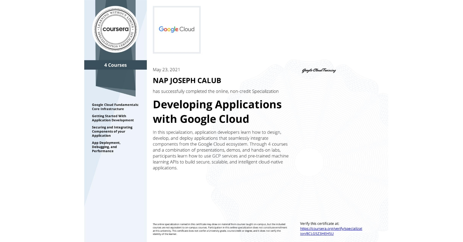 View certificate for NAP JOSEPH  CALUB, Developing Applications with Google Cloud, offered through Coursera. In this specialization, application developers learn how to design, develop, and deploy applications that seamlessly integrate components from the Google Cloud ecosystem. Through 4 courses and a combination of presentations, demos, and hands-on labs, participants learn how to use GCP services and pre-trained machine learning APIs to build secure, scalable, and intelligent cloud-native applications.