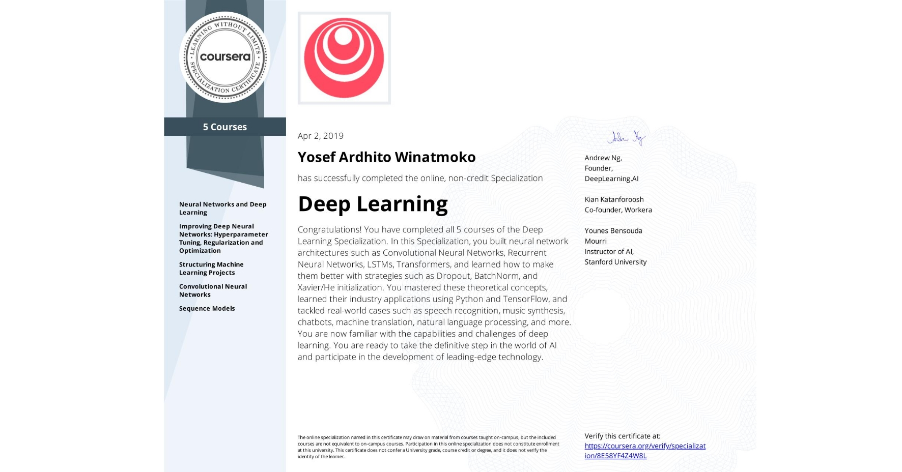 View certificate for Yosef Ardhito  Winatmoko, Deep Learning, offered through Coursera. The Deep Learning Specialization is designed to prepare learners to participate in the development of cutting-edge AI technology, and to understand the capability, the challenges, and the consequences of the rise of deep learning. Through five interconnected courses, learners develop a profound knowledge of the hottest AI algorithms, mastering deep learning from its foundations (neural networks) to its industry applications (Computer Vision, Natural Language Processing, Speech Recognition, etc.).
