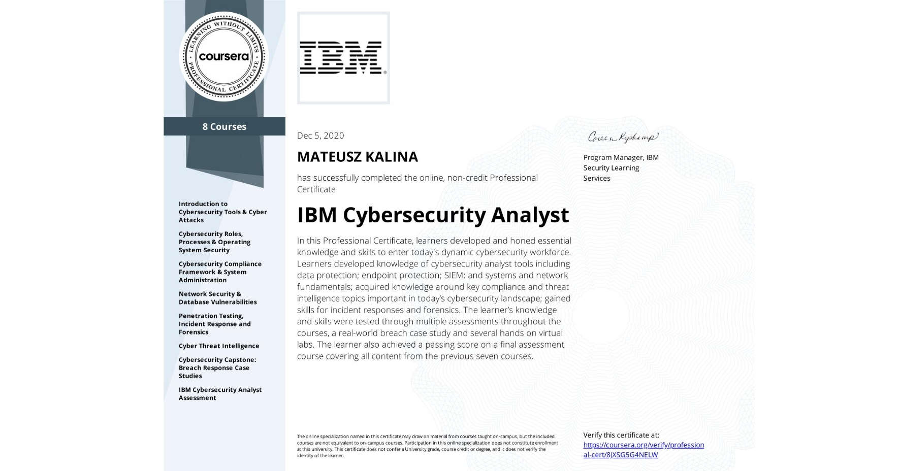 View certificate for MATEUSZ KALINA, IBM Cybersecurity Analyst, offered through Coursera. In this Professional Certificate, learners developed and honed essential knowledge and skills to enter today's dynamic cybersecurity workforce.  Learners developed knowledge of cybersecurity analyst tools including data protection; endpoint protection; SIEM; and systems and network fundamentals; acquired knowledge around key compliance and threat intelligence topics important in today's cybersecurity landscape; gained skills for incident responses and forensics.  The learner's knowledge and skills were tested through multiple assessments throughout the courses, a real-world breach case study and several hands on virtual labs.  The learner also achieved a passing score on a final assessment course covering all content from the previous seven courses.
