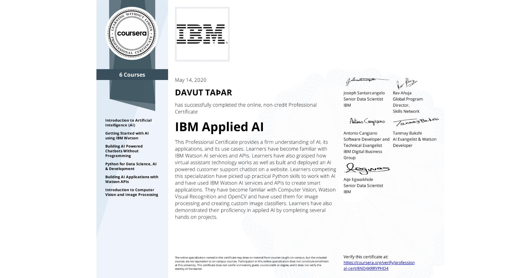 View certificate for DAVUT EMRE  TAŞAR, IBM Applied AI, offered through Coursera. This Professional Certificate provides a firm understanding of AI, its applications, and its use cases. Learners have become familiar with IBM Watson AI services and APIs. Learners have also grasped how virtual assistant technology works as well as built and deployed an AI powered customer support chatbot on a website. Learners competing this specialization have picked up practical Python skills to work with AI and have used IBM Watson AI services and APIs to create smart applications. They have become familiar with Computer Vision, Watson Visual Recognition and OpenCV and have used them for image processing and creating custom image classifiers. Learners have also demonstrated their proficiency in applied AI by completing several hands on projects.