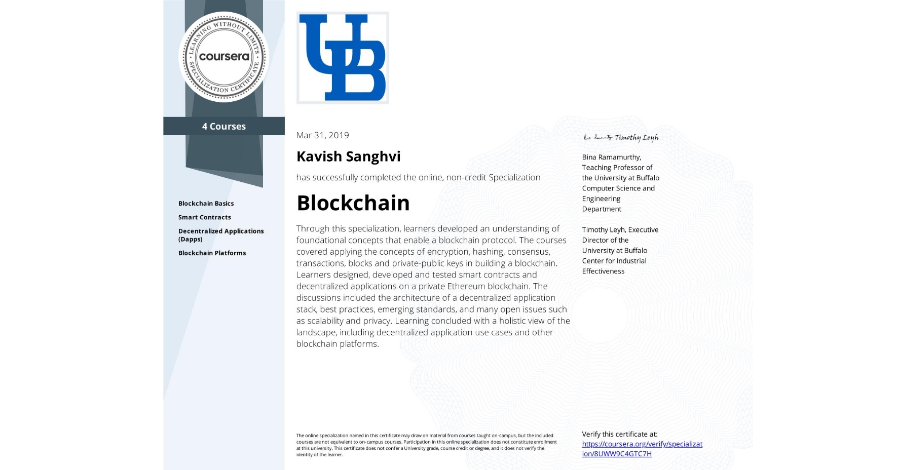 View certificate for Kavish Sanghvi, Blockchain, offered through Coursera. Through this specialization, learners developed an understanding of foundational concepts that enable a blockchain protocol. The courses covered applying the concepts of encryption, hashing, consensus, transactions, blocks and private-public keys in building a blockchain. Learners designed, developed and tested smart contracts and decentralized applications on a private Ethereum blockchain. The discussions included the architecture of a decentralized application stack, best practices, emerging standards, and many open issues such as scalability and privacy. Learning concluded with a holistic view of the landscape, including decentralized application use cases and other blockchain platforms.