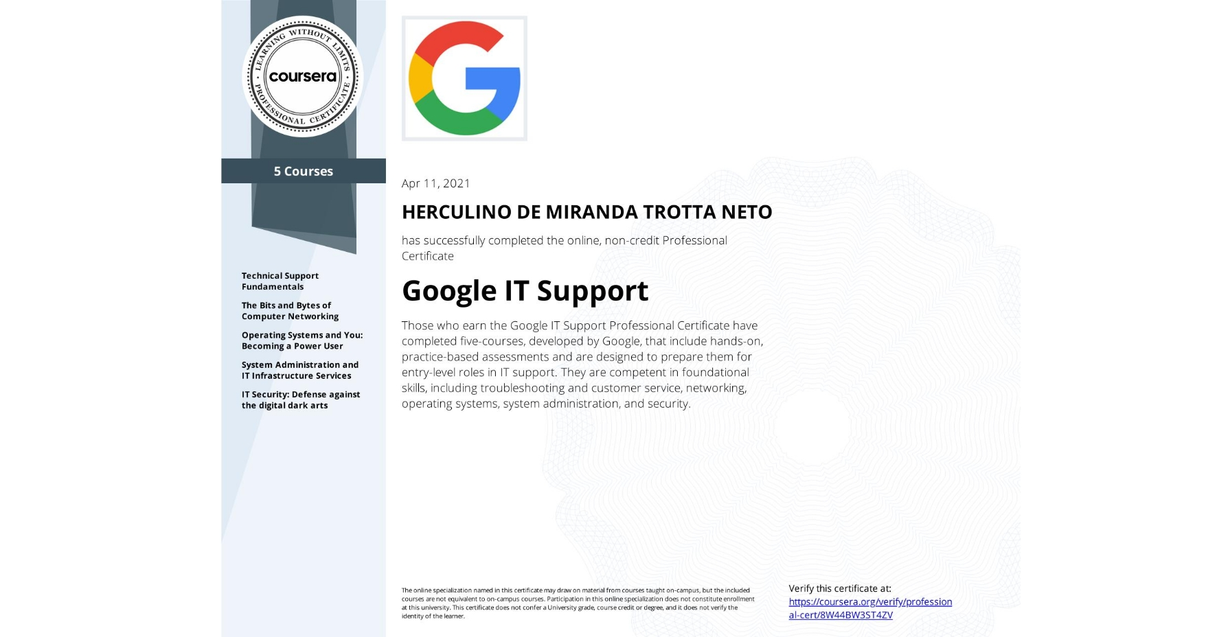 View certificate for  HERCULINO DE MIRANDA TROTTA NETO, Google IT Support, offered through Coursera. Those who earn the Google IT Support Professional Certificate have completed five-courses, developed by Google, that include hands-on, practice-based assessments and are designed to prepare them for entry-level roles in IT support. They are competent in foundational skills, including troubleshooting and customer service, networking, operating systems, system administration, and security.