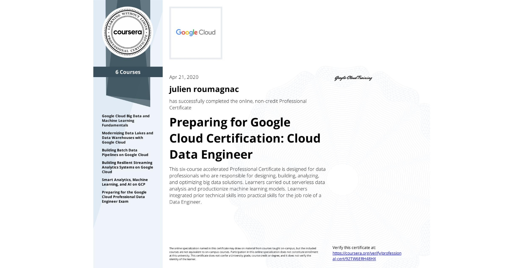 View certificate for julien roumagnac, Data Engineering with Google Cloud, offered through Coursera. This six-course accelerated Professional Certificate is designed for data professionals who are responsible for designing, building, analyzing, and optimizing big data solutions. Learners carried out serverless data analysis and productionize machine learning models.  Learners integrated prior technical skills into practical skills for the job role of a Data Engineer.