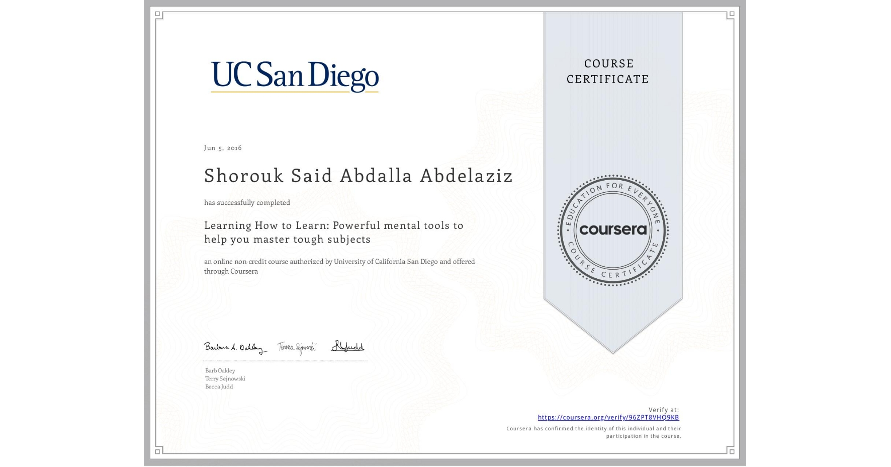 View certificate for Shorouk Said Abdalla Abdelaziz, Learning How to Learn: Powerful mental tools to help you master tough subjects, an online non-credit course authorized by McMaster University & University of California San Diego and offered through Coursera