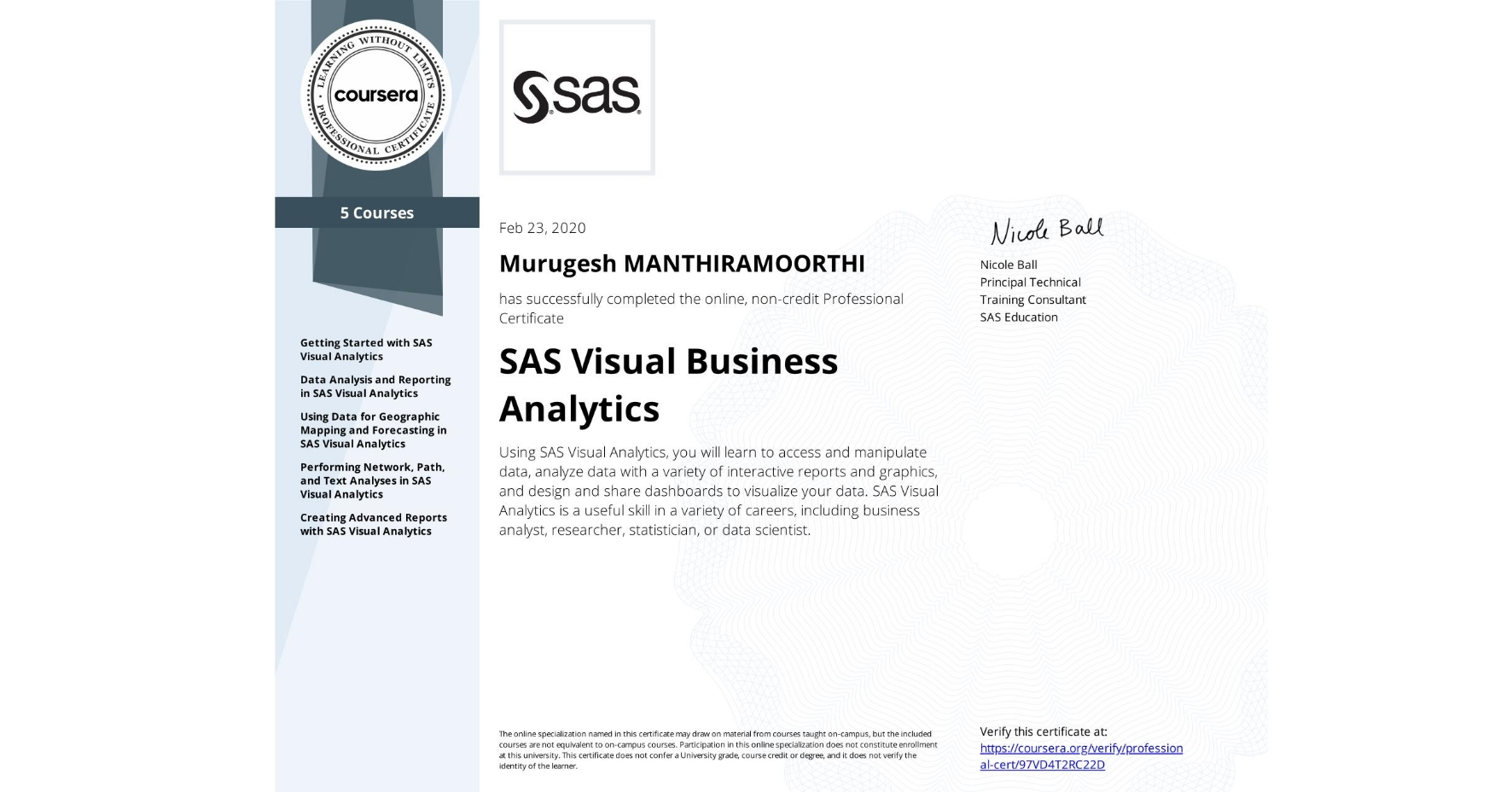 View certificate for Murugesh Manthiramoorthi, SAS Visual Business Analytics, offered through Coursera. Using SAS Visual Analytics, you will learn to access and manipulate data, analyze data with a variety of interactive reports and graphics, and design and share dashboards to visualize your data. SAS Visual Analytics is a useful skill in a variety of careers, including business analyst, researcher, statistician, or data scientist.