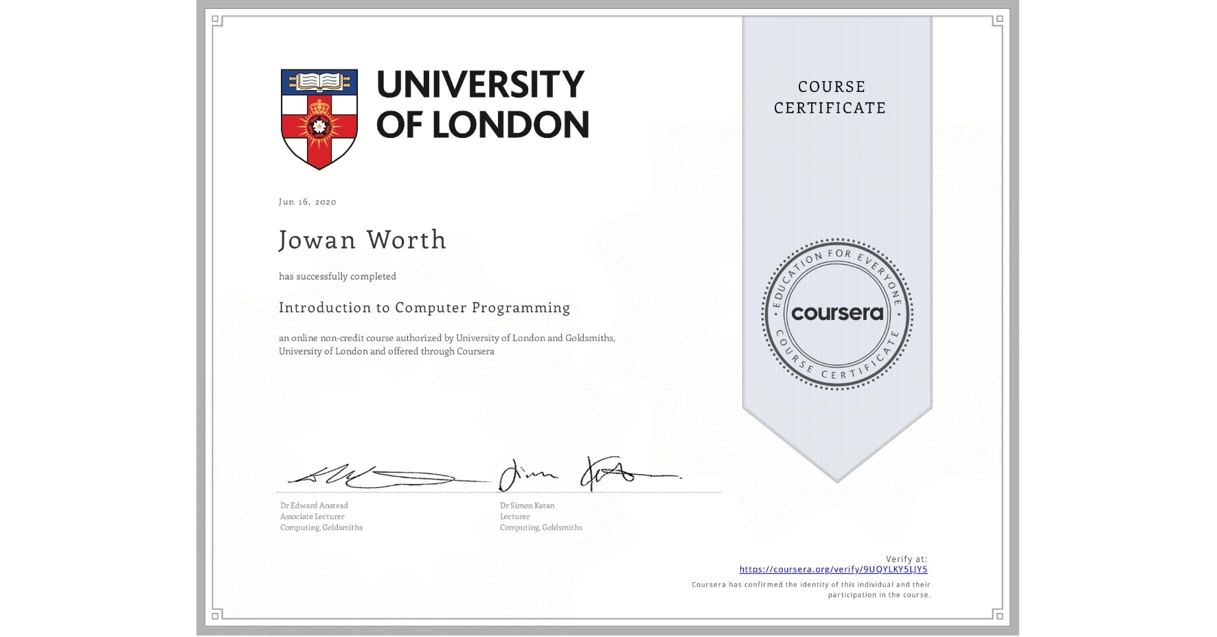 View certificate for Jowan Worth, Introduction to Computer Programming , an online non-credit course authorized by University of London & Goldsmiths, University of London and offered through Coursera