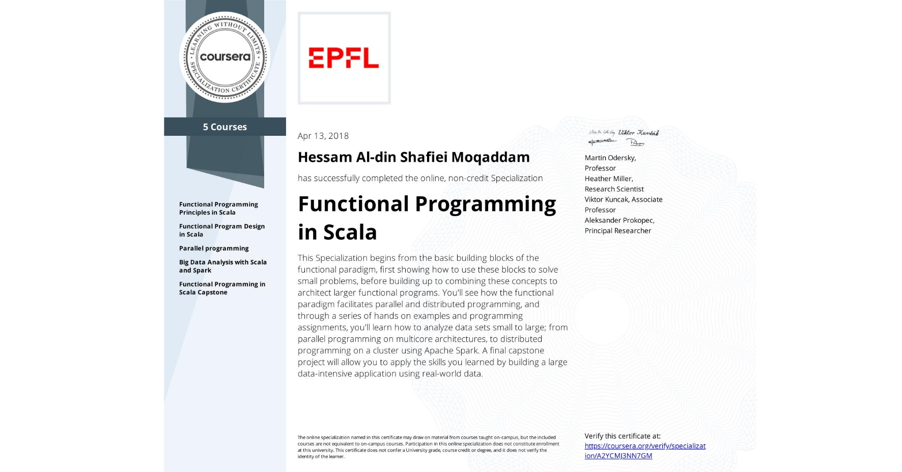 View certificate for Hessam Al-din  Shafiei Moqaddam, Functional Programming in Scala, offered through Coursera. This Specialization begins from the basic building blocks of the functional paradigm, first showing how to use these blocks to solve small problems, before building up to combining these concepts to architect larger functional programs. You'll see how the functional paradigm facilitates parallel and distributed programming, and through a series of hands on examples and programming assignments, you'll learn how to analyze data sets small to large; from parallel programming on multicore architectures, to distributed programming on a cluster using Apache Spark. A final capstone project will allow you to apply the skills you learned by building a large data-intensive application using real-world data.