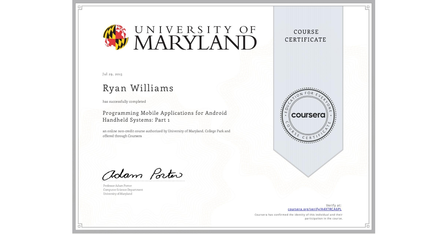 View certificate for Ryan Williams, Programming Mobile Applications for Android Handheld Systems: Part 1, an online non-credit course authorized by University of Maryland, College Park and offered through Coursera