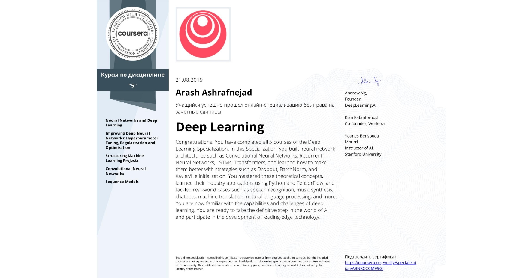 View certificate for Arash Ashrafnejad, Deep Learning, offered through Coursera. Congratulations! You have completed all 5 courses of the Deep Learning Specialization.  In this Specialization, you built neural network architectures such as Convolutional Neural Networks, Recurrent Neural Networks, LSTMs, Transformers, and learned how to make them better with strategies such as Dropout, BatchNorm, and Xavier/He initialization. You mastered these theoretical concepts, learned their industry applications using Python and TensorFlow, and tackled real-world cases such as speech recognition, music synthesis, chatbots, machine translation, natural language processing, and more.  You are now familiar with the capabilities and challenges of deep learning. You are ready to take the definitive step in the world of AI and participate in the development of leading-edge technology.