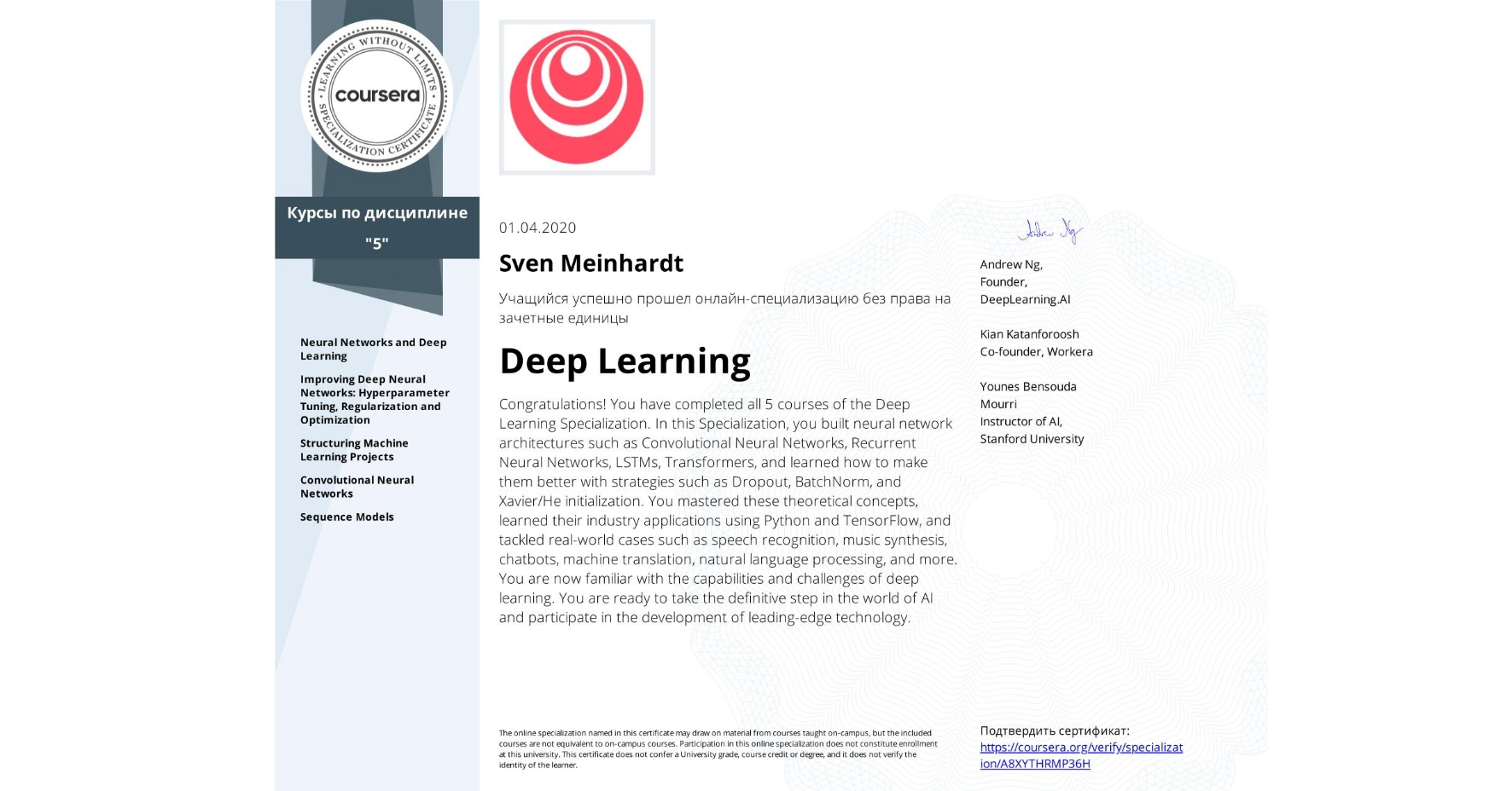 View certificate for Sven Meinhardt, Deep Learning, offered through Coursera. Congratulations! You have completed all five courses of the Deep Learning Specialization.  In this Specialization, you built neural network architectures such as Convolutional Neural Networks, Recurrent Neural Networks, LSTMs, Transformers and learned how to make them better with strategies such as Dropout, BatchNorm, Xavier/He initialization, and more. You mastered these theoretical concepts and their application using Python and TensorFlow and also tackled real-world case studies such as autonomous driving, sign language reading, music generation, computer vision, speech recognition, and natural language processing.   You're now familiar with the capabilities, challenges, and consequences of deep learning and are ready to participate in the development of leading-edge AI technology.