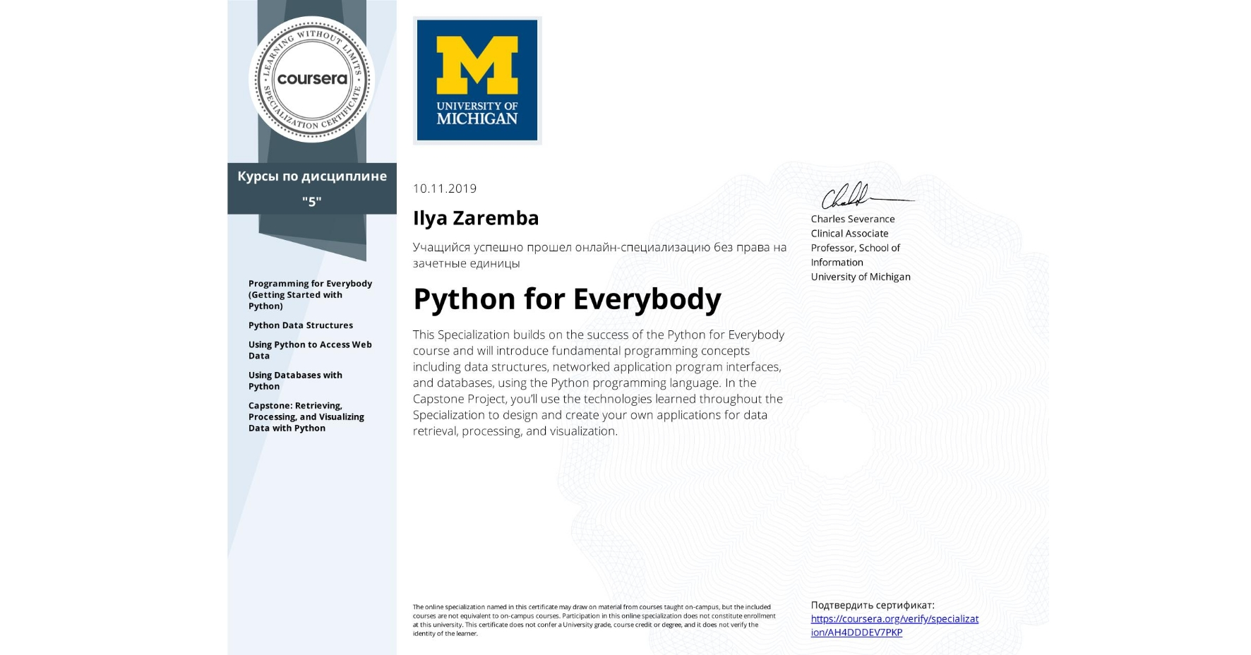 View certificate for Ilya Zaremba, Python for Everybody, offered through Coursera. This Specialization builds on the success of the Python for Everybody course and will introduce fundamental programming concepts including data structures, networked application program interfaces, and databases, using the Python programming language. In the Capstone Project, you'll use the technologies learned throughout the Specialization to design and create your own applications for data retrieval, processing, and visualization.