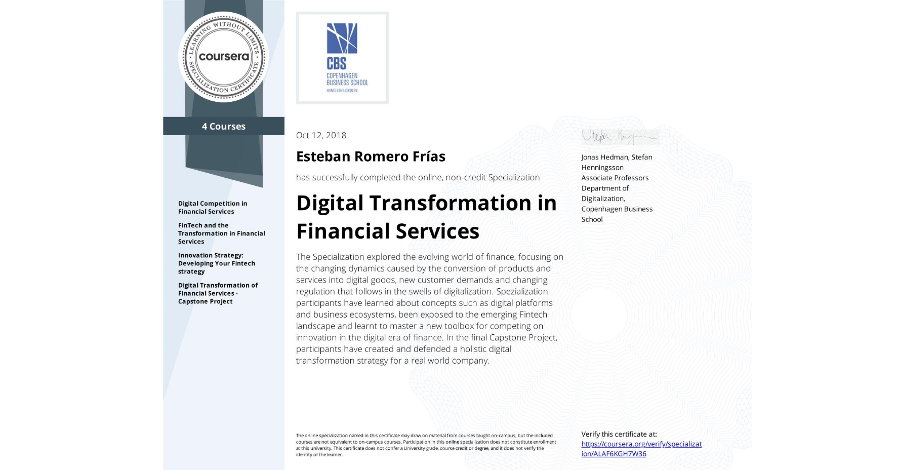 View certificate for Esteban Romero Frías, Digital Transformation in Financial Services, offered through Coursera. The Specialization explored the evolving world of finance, focusing on the changing dynamics caused by the conversion of products and services into digital goods, new customer demands and changing regulation that follows in the swells of digitalization.   Spezialization participants have learned about concepts such as digital platforms and business ecosystems, been exposed to the emerging Fintech landscape and learnt to master a new toolbox for competing on innovation in the digital era of finance. In the final Capstone Project, participants have created and defended a holistic digital transformation strategy for a real world company.