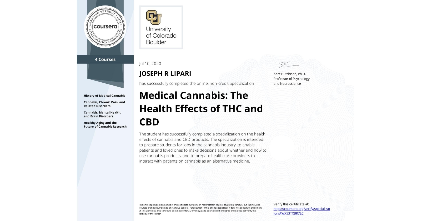 View certificate for JOSEPH R  LIPARI, Medical Cannabis: The Health Effects of THC and CBD, offered through Coursera. The student has successfully completed a specialization on the health effects of cannabis and CBD products. The specialization is intended to prepare students for jobs in the cannabis industry, to enable patients and loved ones to make decisions about whether and how to use cannabis products, and to prepare health care providers to interact with patients on cannabis as an alternative medicine.