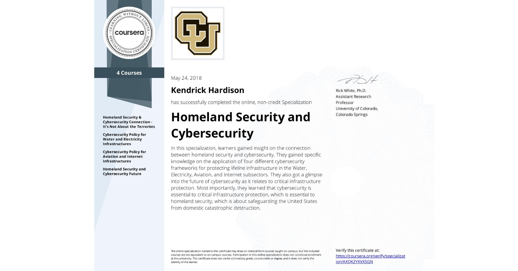 View certificate for Kendrick Hardison, Homeland Security and Cybersecurity, offered through Coursera. In this specialization, learners gained insight on the connection between homeland security and cybersecurity. They gained specific knowledge on the application of four different cybersecurity frameworks for protecting lifeline infrastructure in the Water, Electricity, Aviation, and Internet subsectors. They also got a glimpse into the future of cybersecurity as it relates to critical infrastructure protection. Most importantly, they learned that cybersecurity is essential to critical infrastructure protection, which is essential to homeland security, which is about safeguarding the United States from domestic catastrophic destruction.