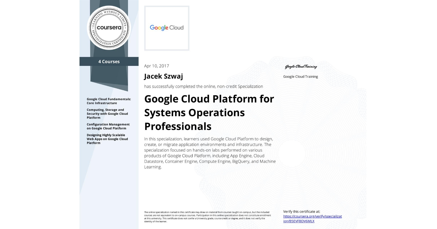 View certificate for Jacek Szwaj, Google Cloud Platform for Systems Operations Professionals, offered through Coursera. In this specialization, learners used Google Cloud Platform to design, create, or migrate application environments and infrastructure. The specialization focused on hands-on labs performed on various products of Google Cloud Platform, including App Engine, Cloud Datastore, Container Engine, Compute Engine, BigQuery, and Machine Learning.
